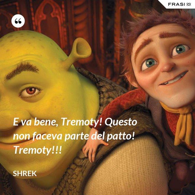 E va bene, Tremoty! Questo non faceva parte del patto! Tremoty!!! - Shrek
