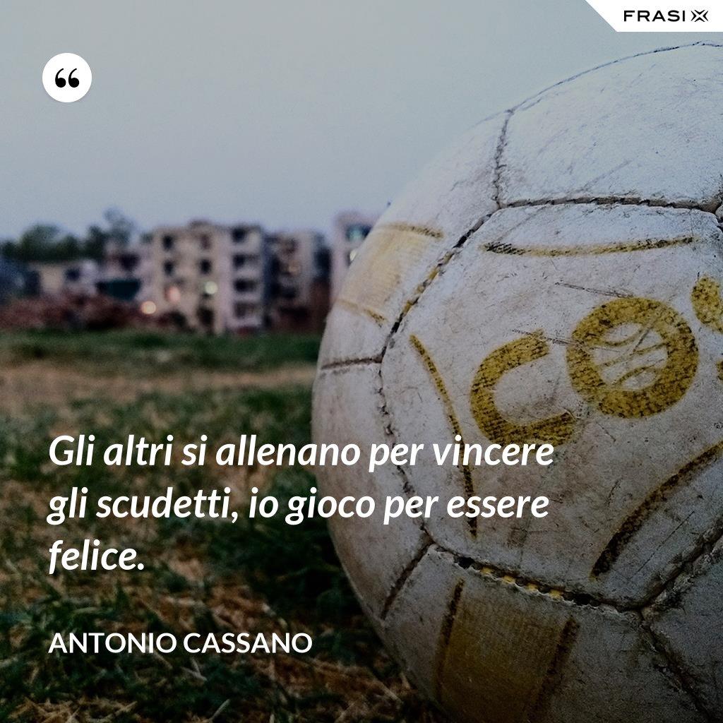 Gli altri si allenano per vincere gli scudetti, io gioco per essere felice. - Antonio Cassano