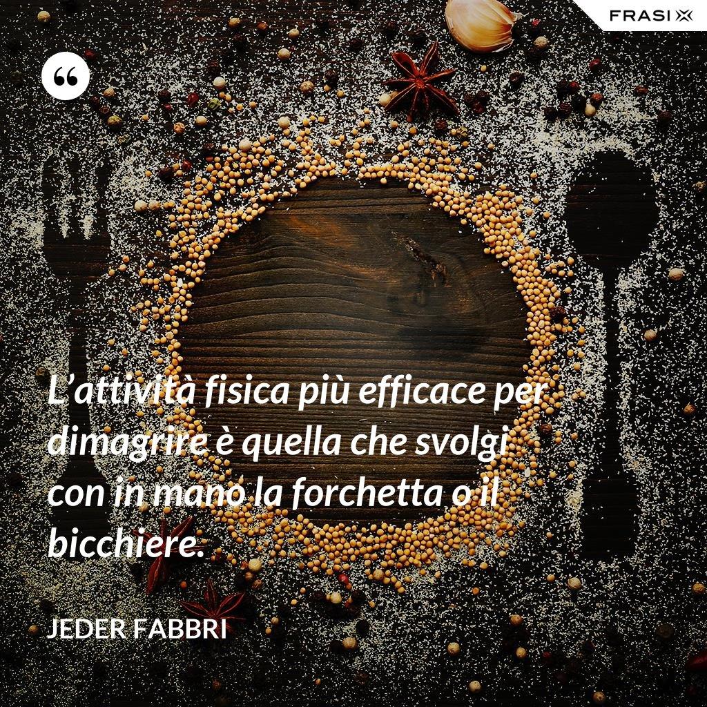 L'attività fisica più efficace per dimagrire è quella che svolgi con in mano la forchetta o il bicchiere. - Jeder Fabbri