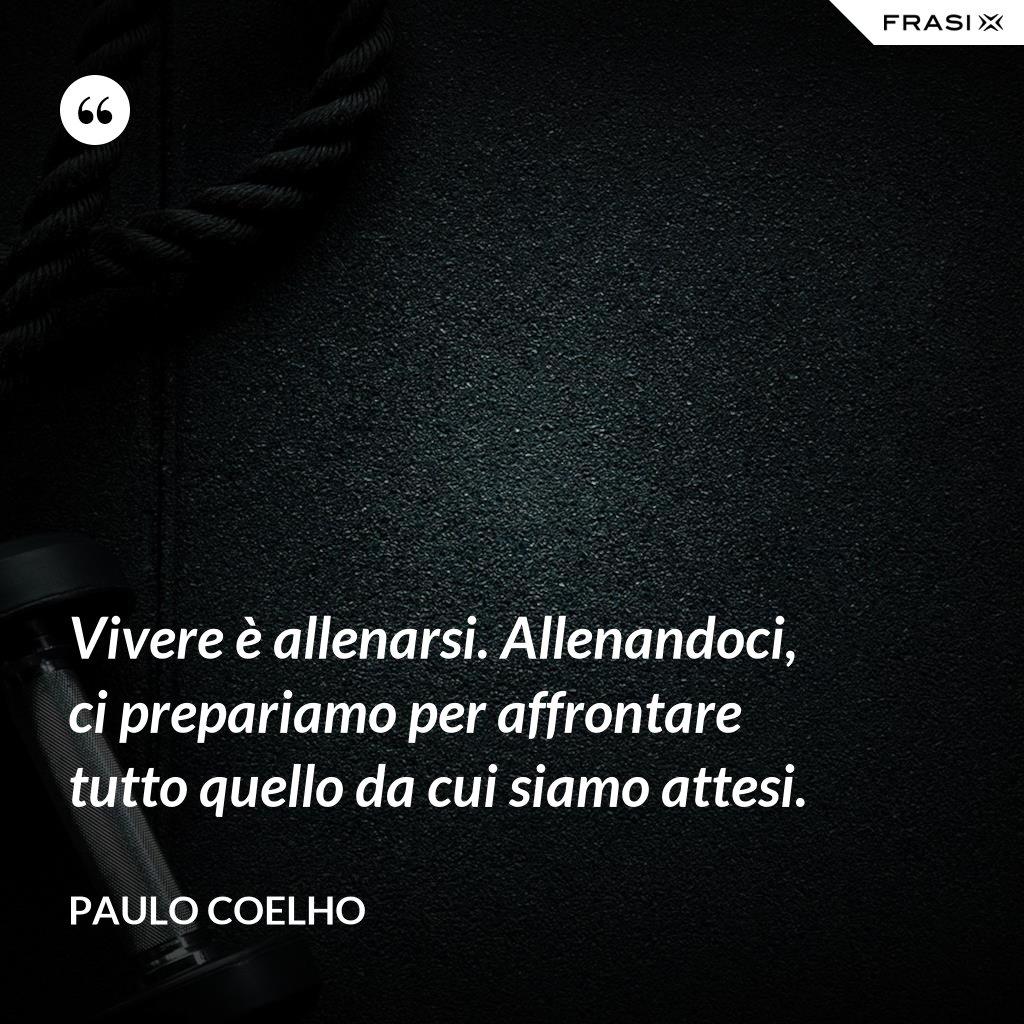 Vivere è allenarsi. Allenandoci, ci prepariamo per affrontare tutto quello da cui siamo attesi. - Paulo Coelho