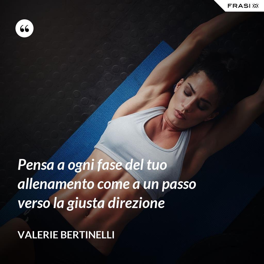 Pensa a ogni fase del tuo allenamento come a un passo verso la giusta direzione - Valerie Bertinelli