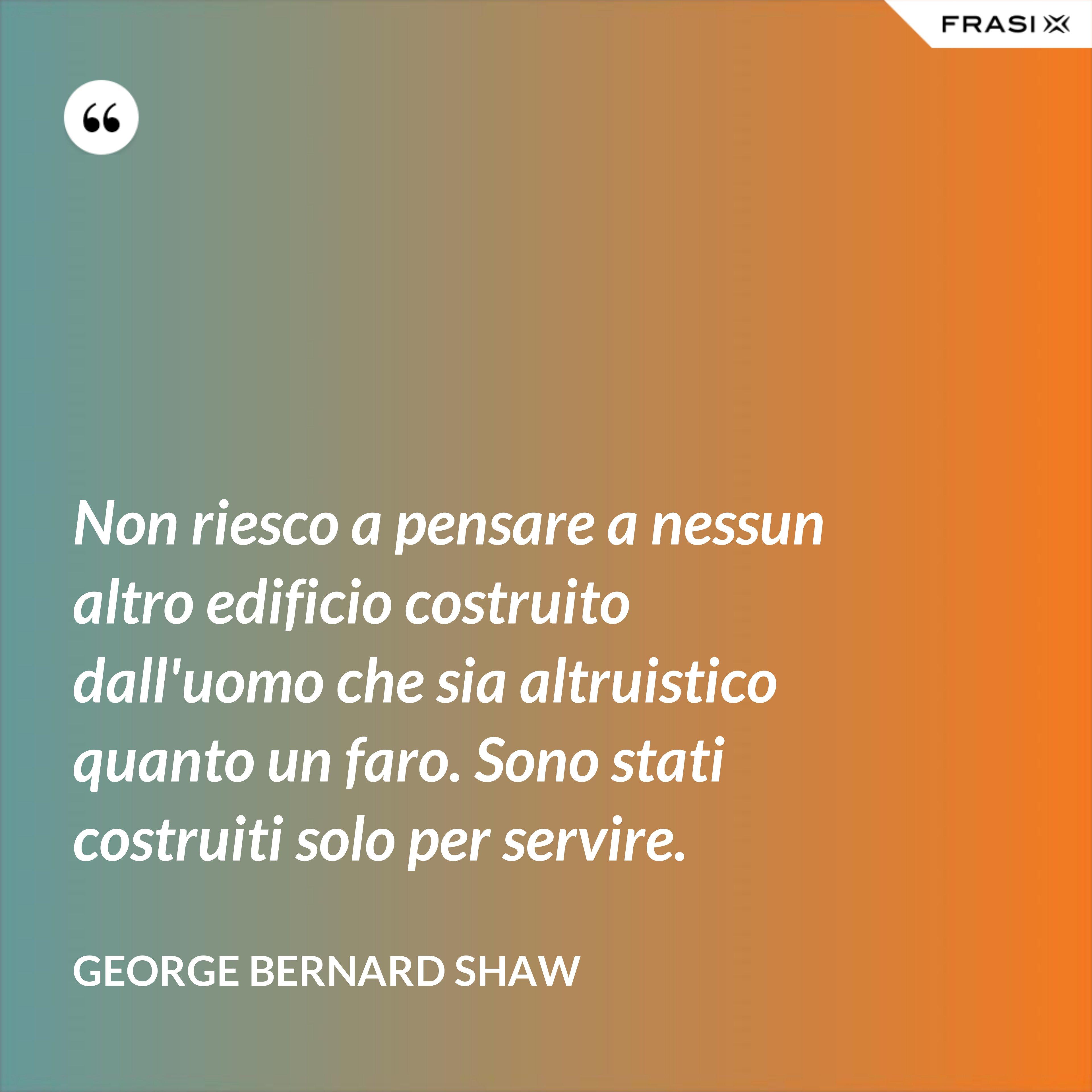 Non riesco a pensare a nessun altro edificio costruito dall'uomo che sia altruistico quanto un faro. Sono stati costruiti solo per servire. - George Bernard Shaw