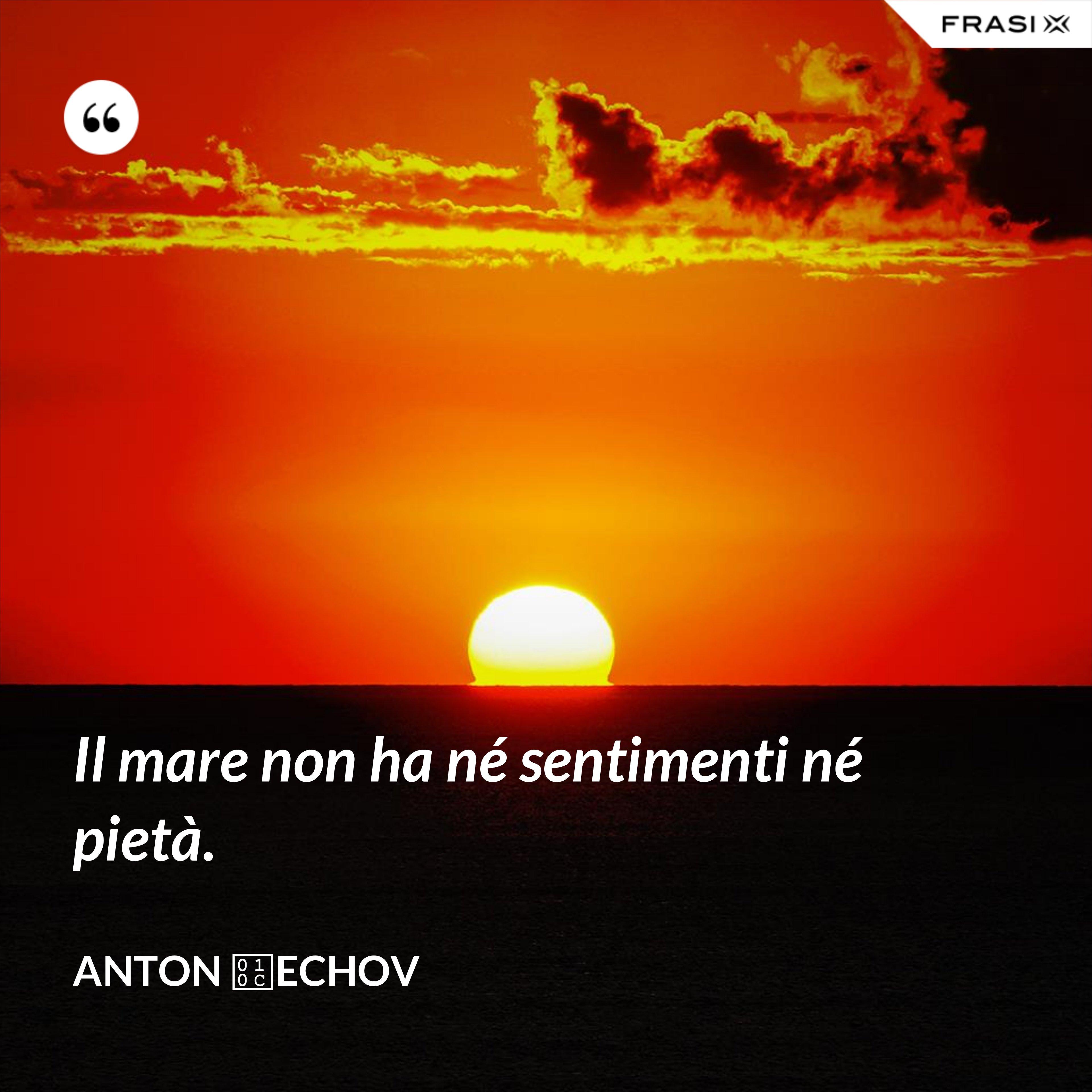 Il mare non ha né sentimenti né pietà. - Anton Čechov