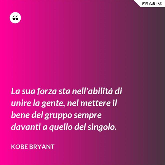 La sua forza sta nell'abilità di unire la gente, nel mettere il bene del gruppo sempre davanti a quello del singolo. - Kobe Bryant