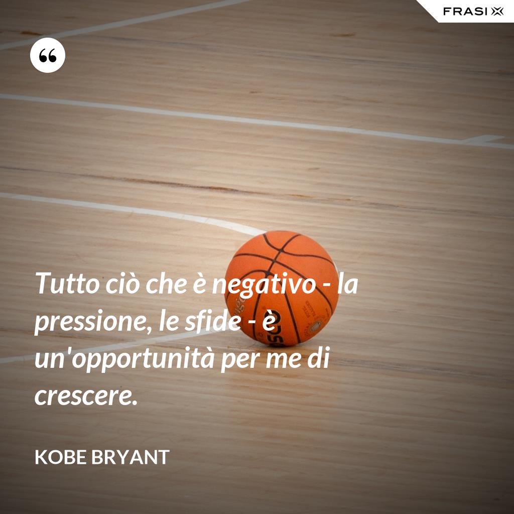 Tutto ciò che è negativo - la pressione, le sfide - è un'opportunità per me di crescere. - Kobe Bryant