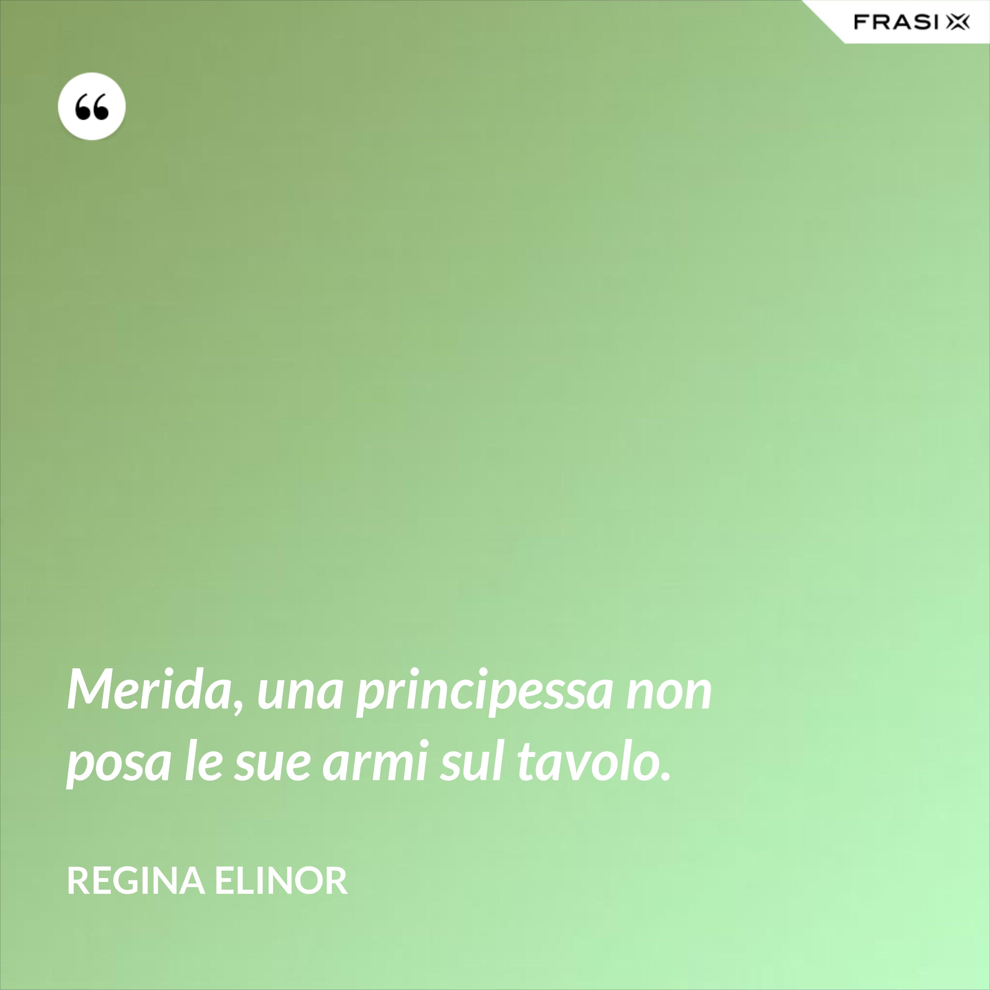Merida, una principessa non posa le sue armi sul tavolo. - Regina Elinor