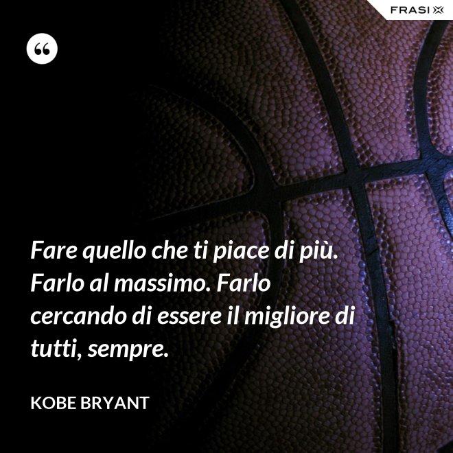 Fare quello che ti piace di più. Farlo al massimo. Farlo cercando di essere il migliore di tutti, sempre. - Kobe Bryant