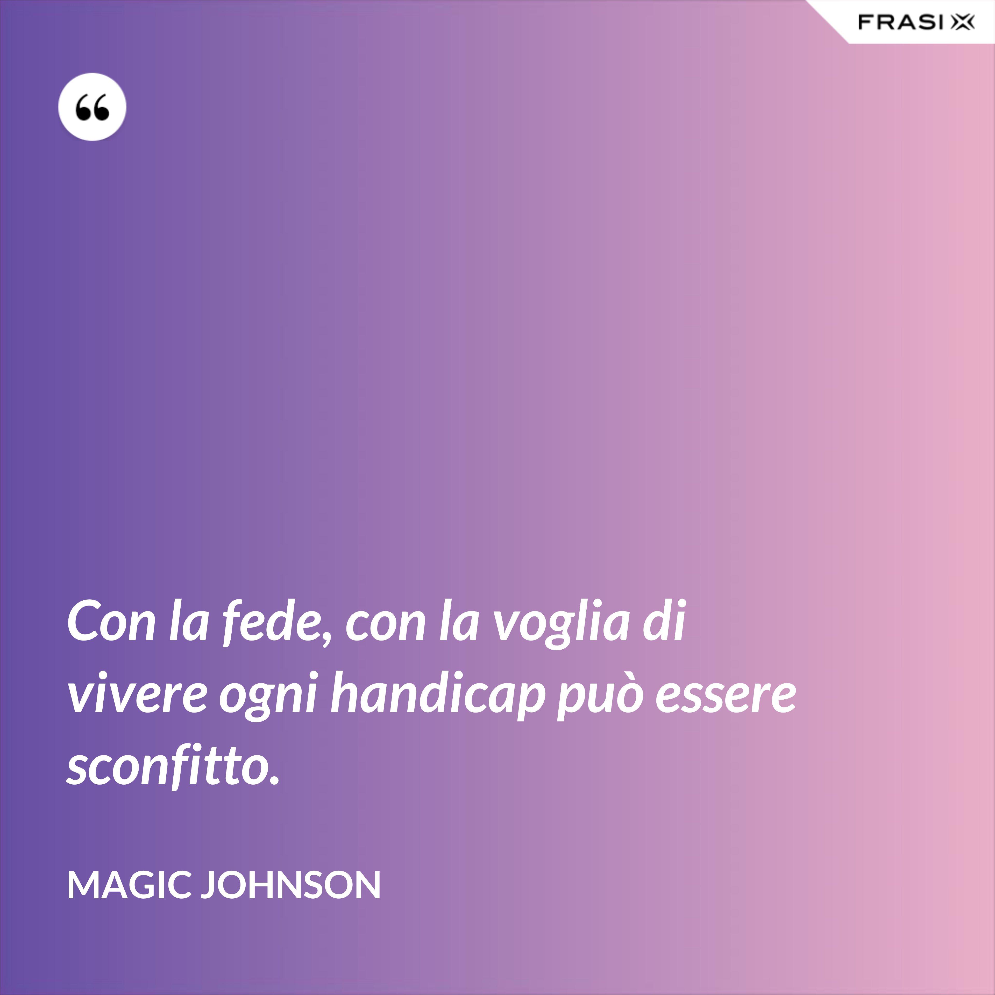 Con la fede, con la voglia di vivere ogni handicap può essere sconfitto. - Magic Johnson