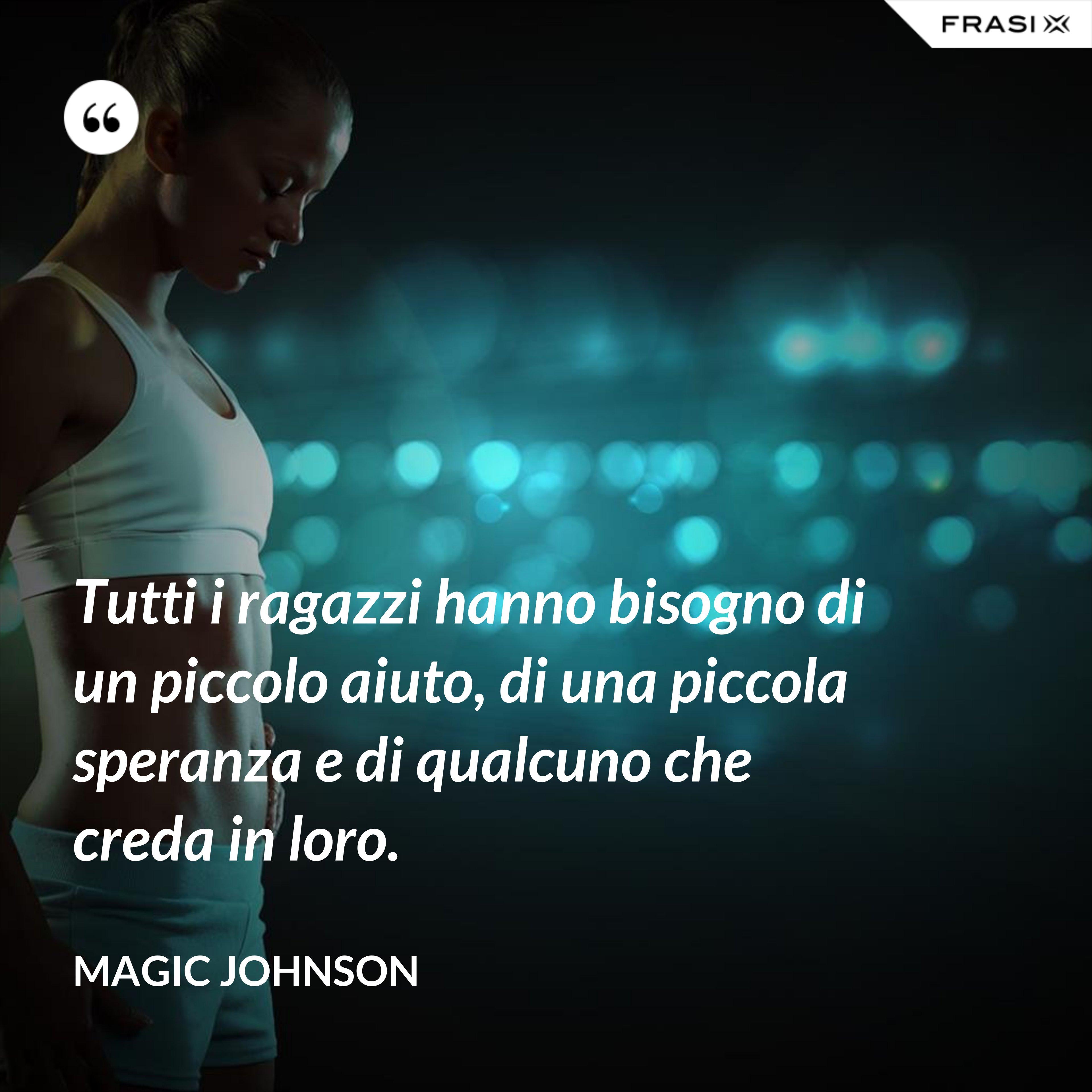 Tutti i ragazzi hanno bisogno di un piccolo aiuto, di una piccola speranza e di qualcuno che creda in loro. - Magic Johnson
