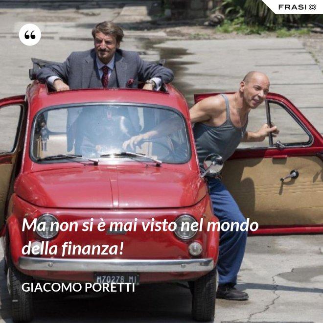 Ma non si è mai visto nel mondo della finanza! - Giacomo Poretti