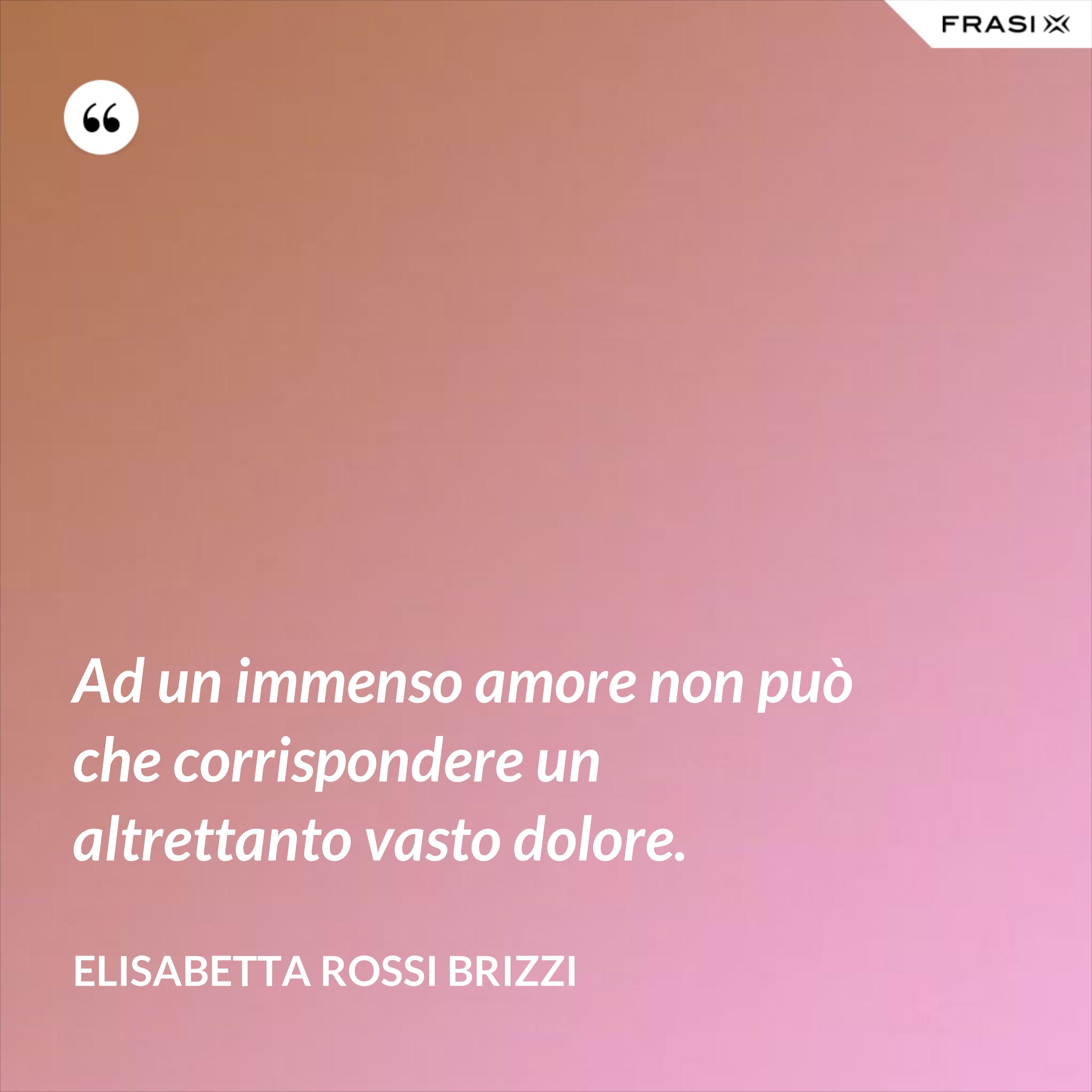 Ad un immenso amore non può che corrispondere un altrettanto vasto dolore. - Elisabetta Rossi Brizzi