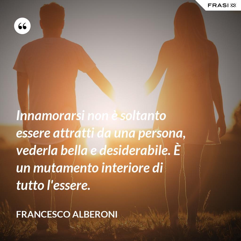 Innamorarsi non è soltanto essere attratti da una persona, vederla bella e desiderabile. È un mutamento interiore di tutto l'essere. - Francesco Alberoni