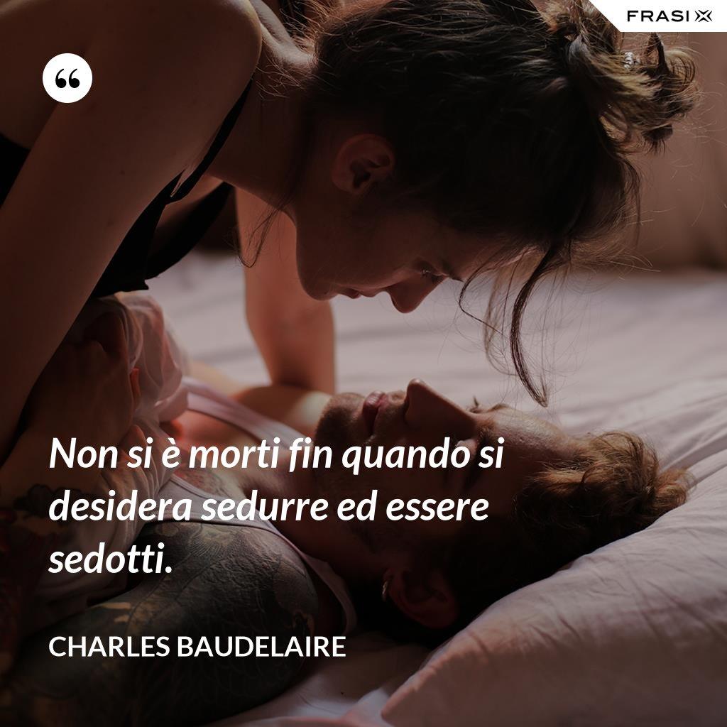 Non si è morti fin quando si desidera sedurre ed essere sedotti. - Charles Baudelaire
