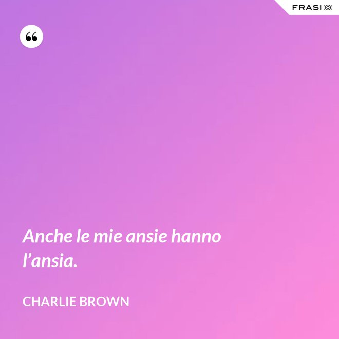 Anche le mie ansie hanno l'ansia. - Charlie Brown