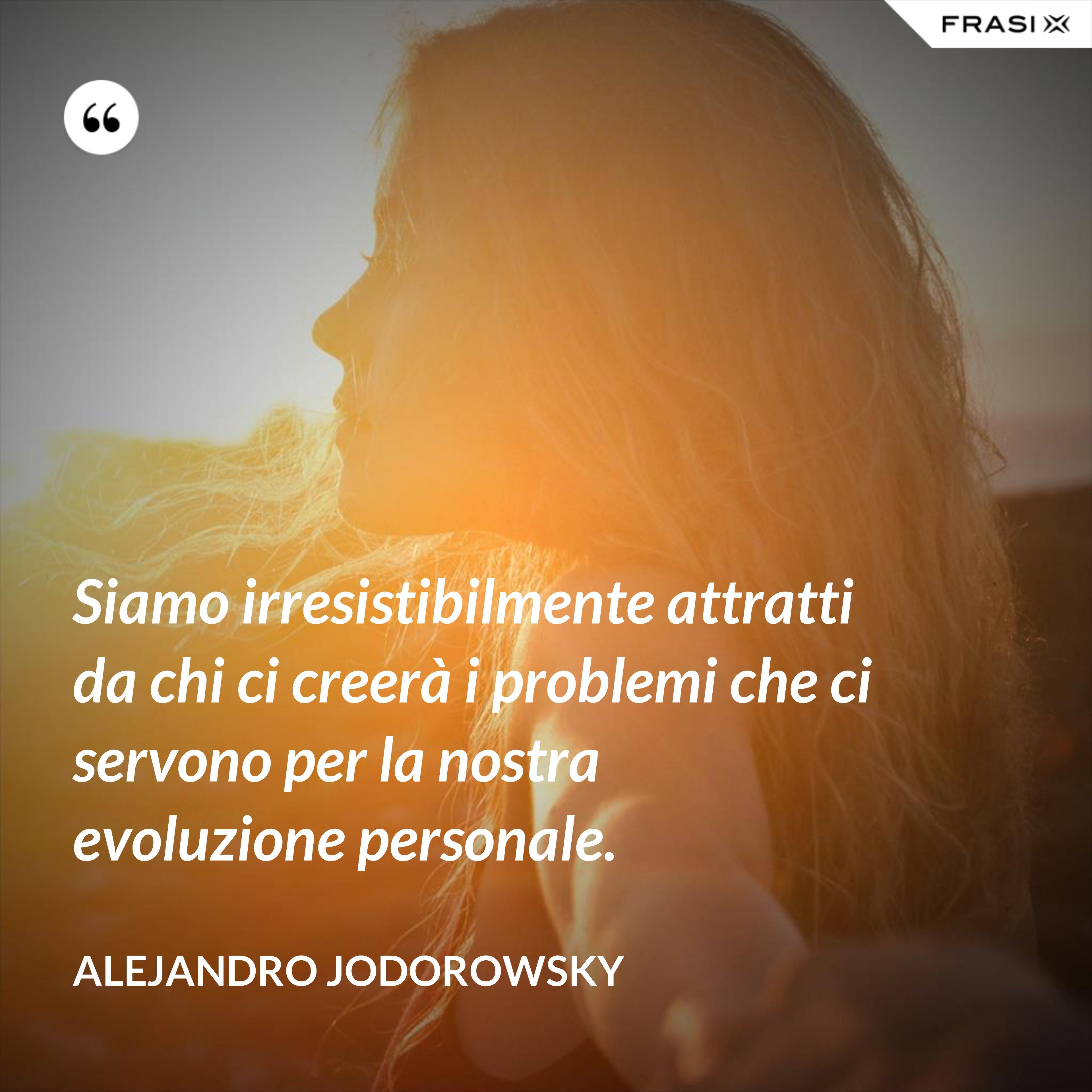 Siamo irresistibilmente attratti da chi ci creerà i problemi che ci servono per la nostra evoluzione personale. - Alejandro Jodorowsky