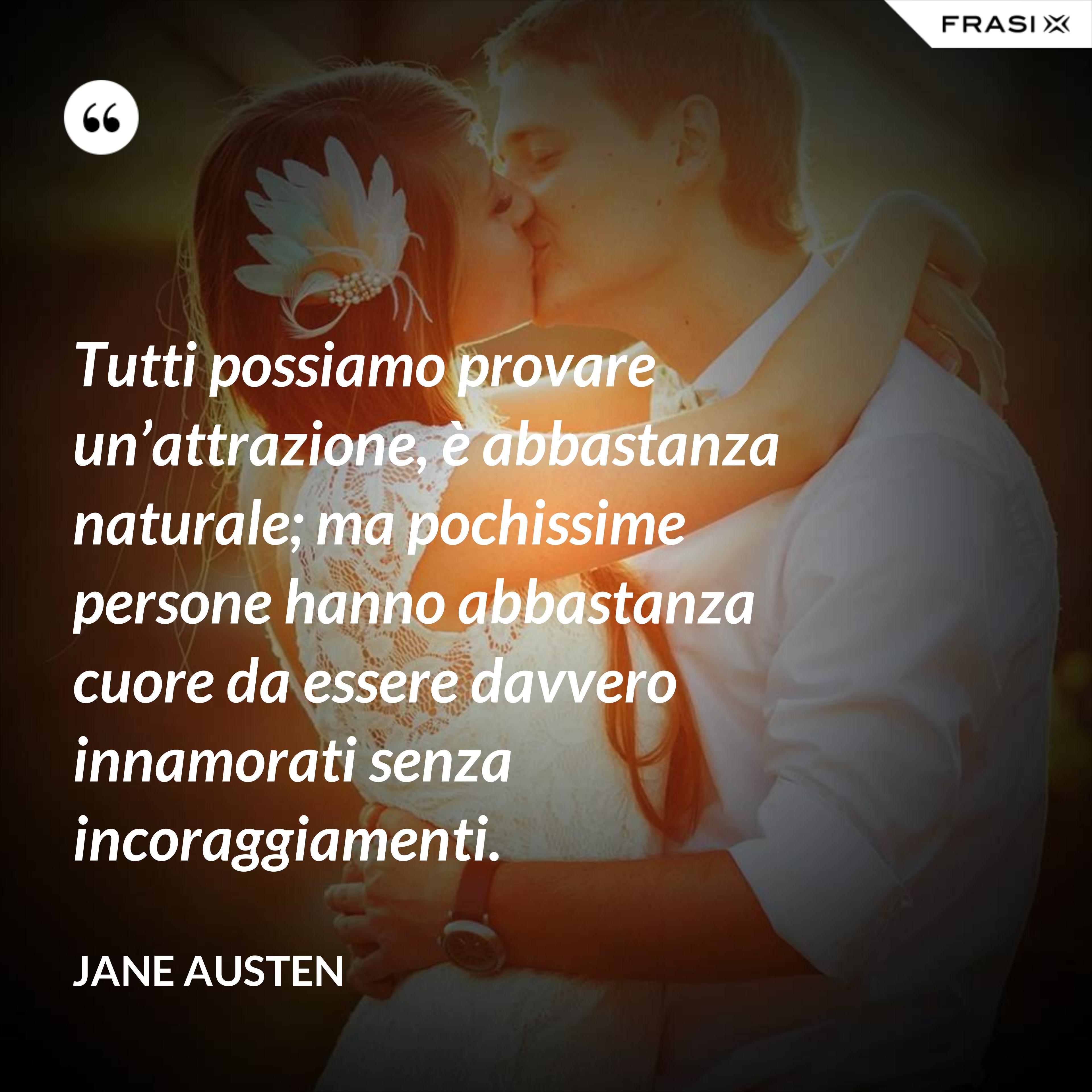 Tutti possiamo provare un'attrazione, è abbastanza naturale; ma pochissime persone hanno abbastanza cuore da essere davvero innamorati senza incoraggiamenti. - Jane Austen