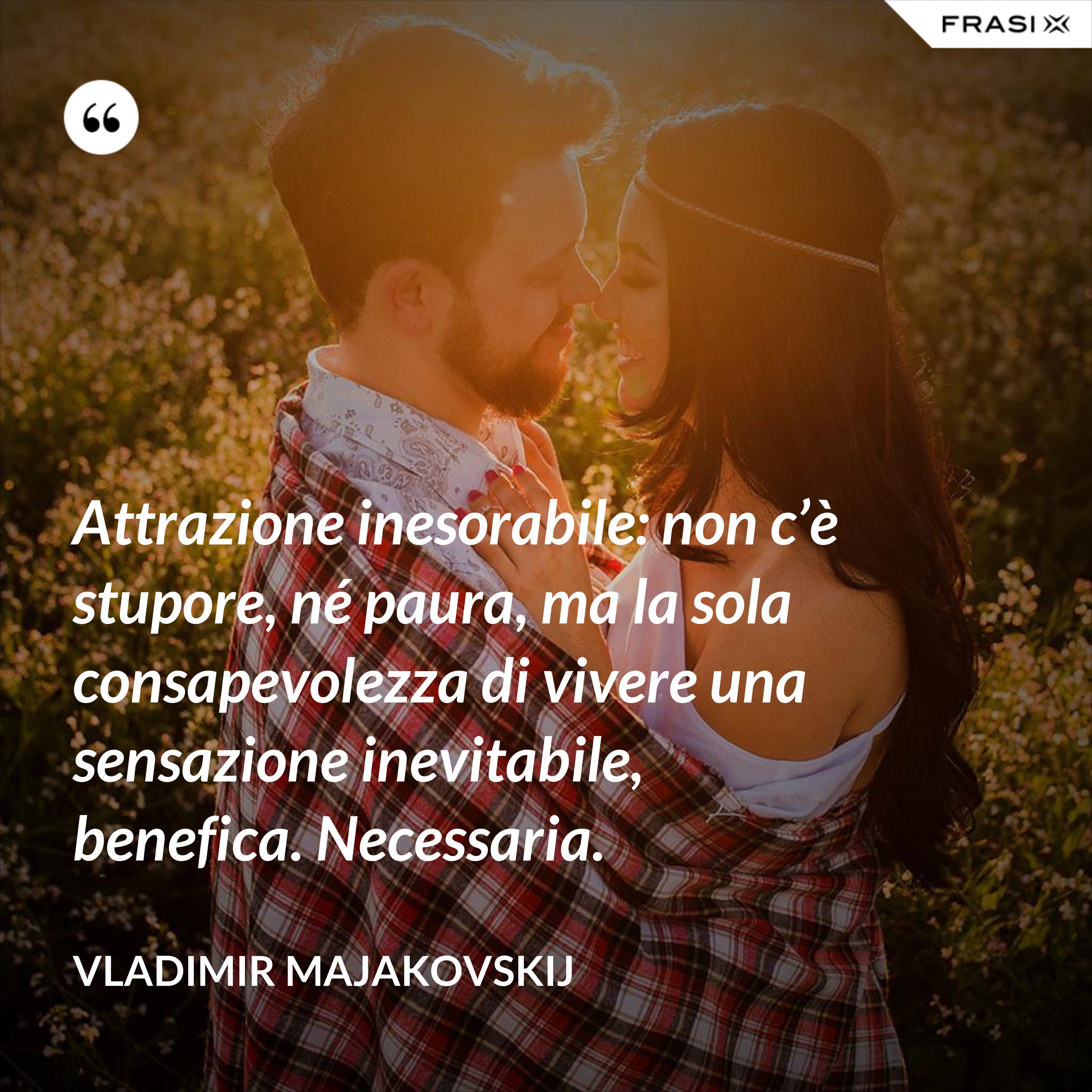 Attrazione inesorabile: non c'è stupore, né paura, ma la sola consapevolezza di vivere una sensazione inevitabile, benefica. Necessaria. - Vladimir Majakovskij