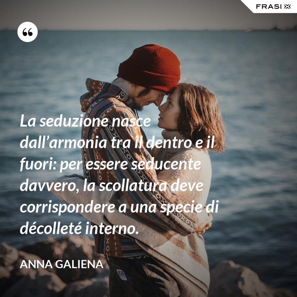 La seduzione nasce dall'armonia tra il dentro e il fuori: per essere seducente davvero, la scollatura deve corrispondere a una specie di décolleté interno. - Anna Galiena