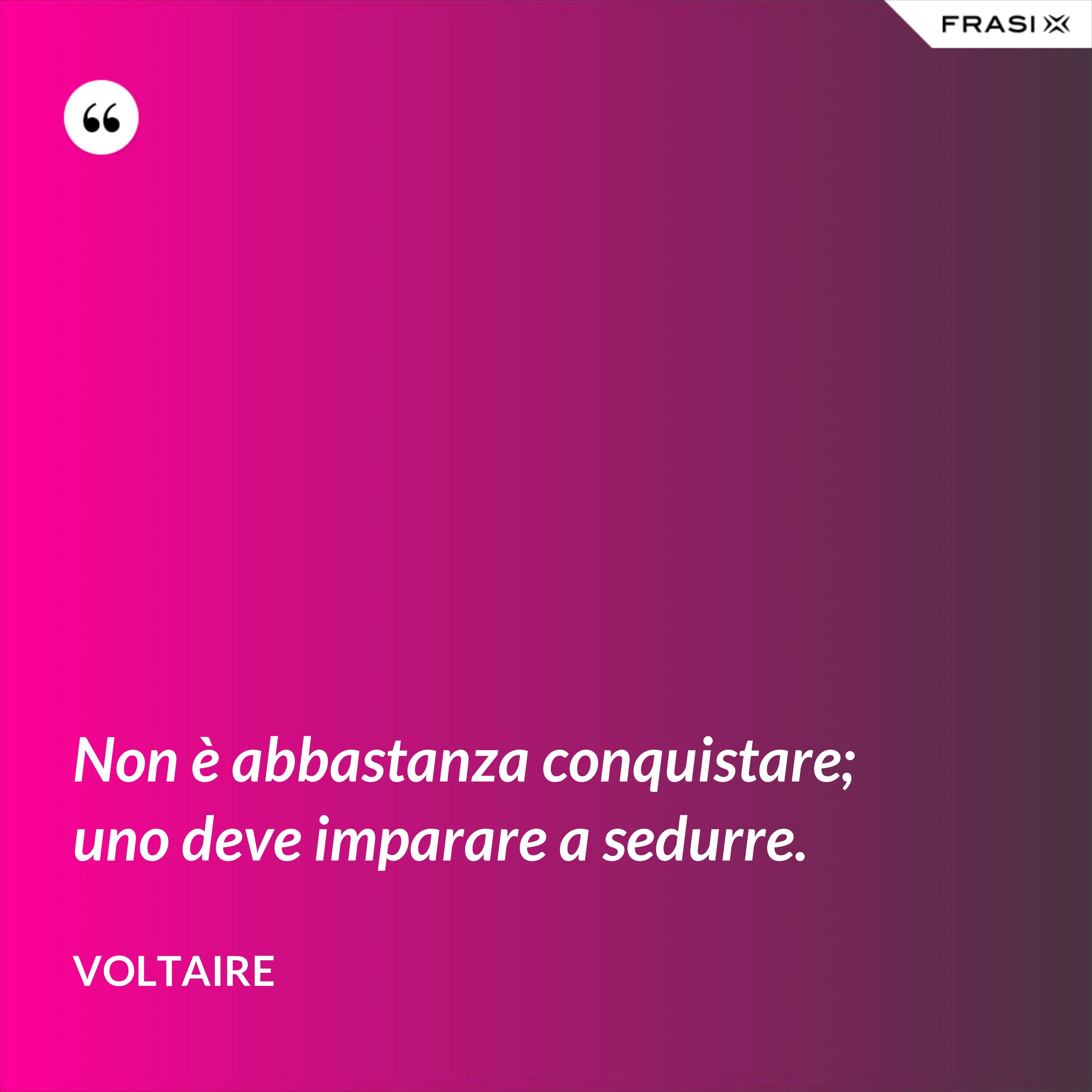 Non è abbastanza conquistare; uno deve imparare a sedurre. - Voltaire