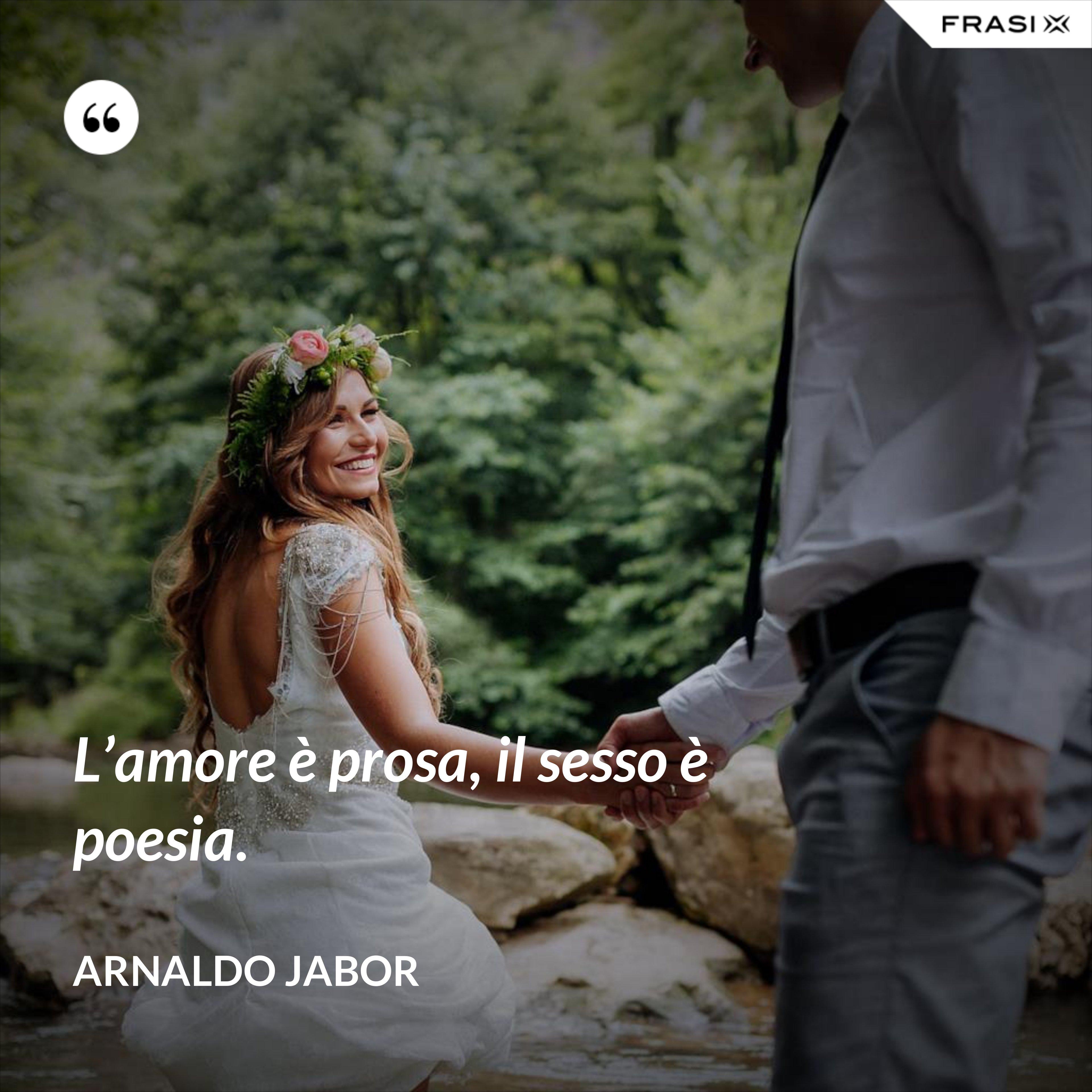 L'amore è prosa, il sesso è poesia. - Arnaldo Jabor
