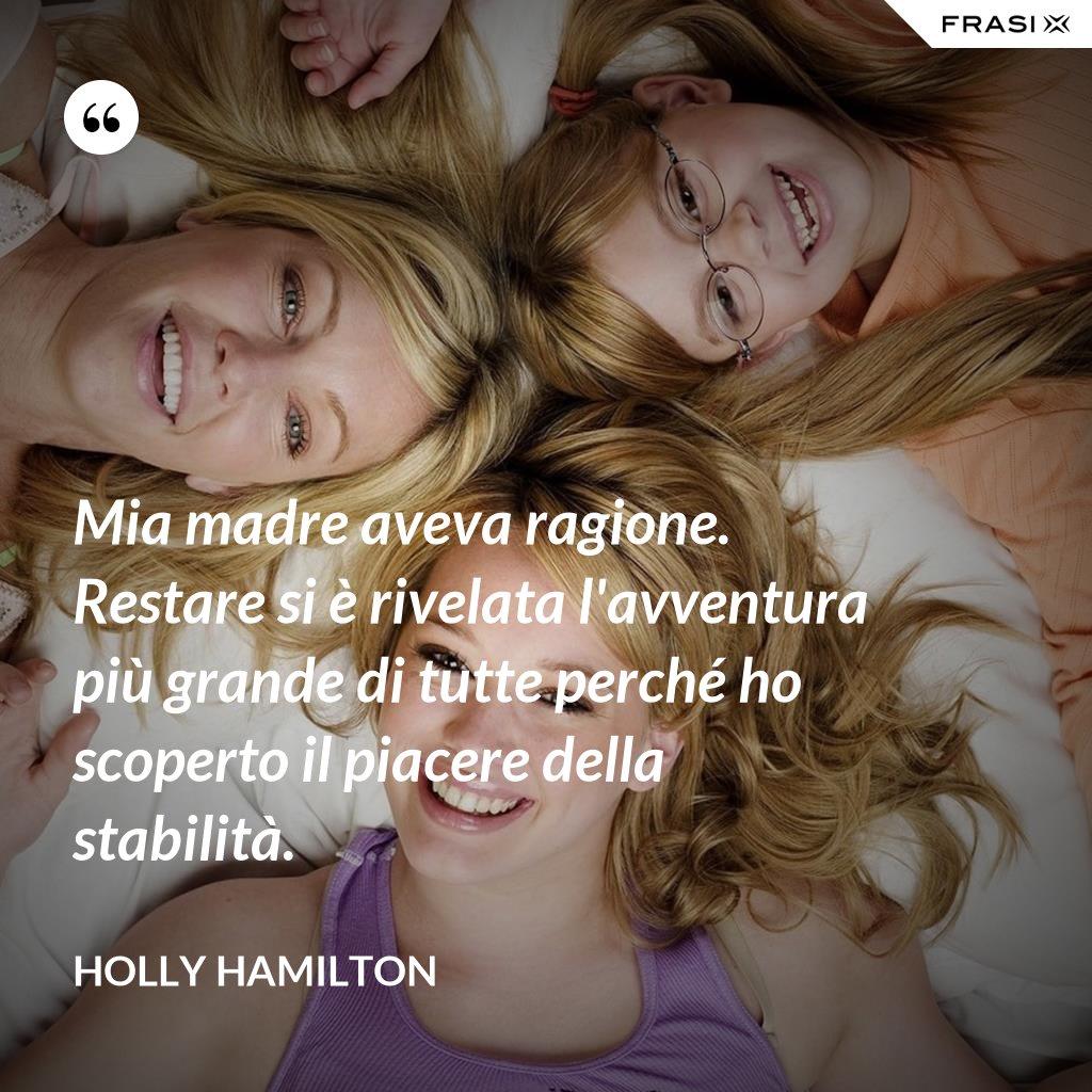 Mia madre aveva ragione. Restare si è rivelata l'avventura più grande di tutte perché ho scoperto il piacere della stabilità. - Holly Hamilton