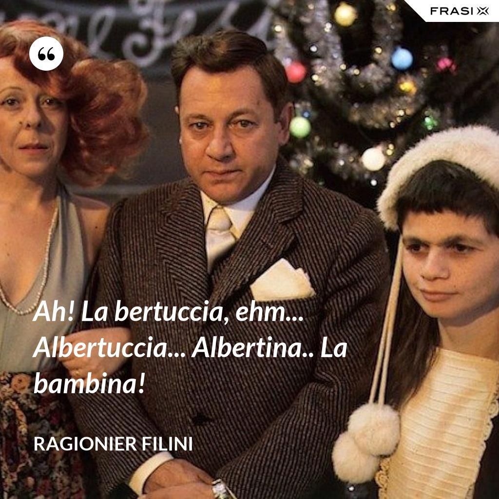 Ah! La bertuccia, ehm... Albertuccia... Albertina.. La bambina! - Ragionier Filini