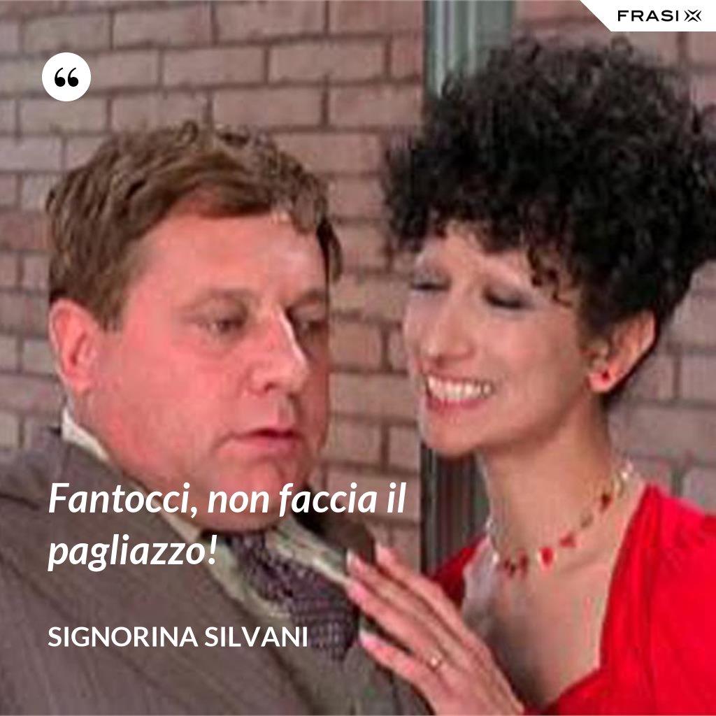 Fantocci, non faccia il pagliazzo! - Signorina Silvani