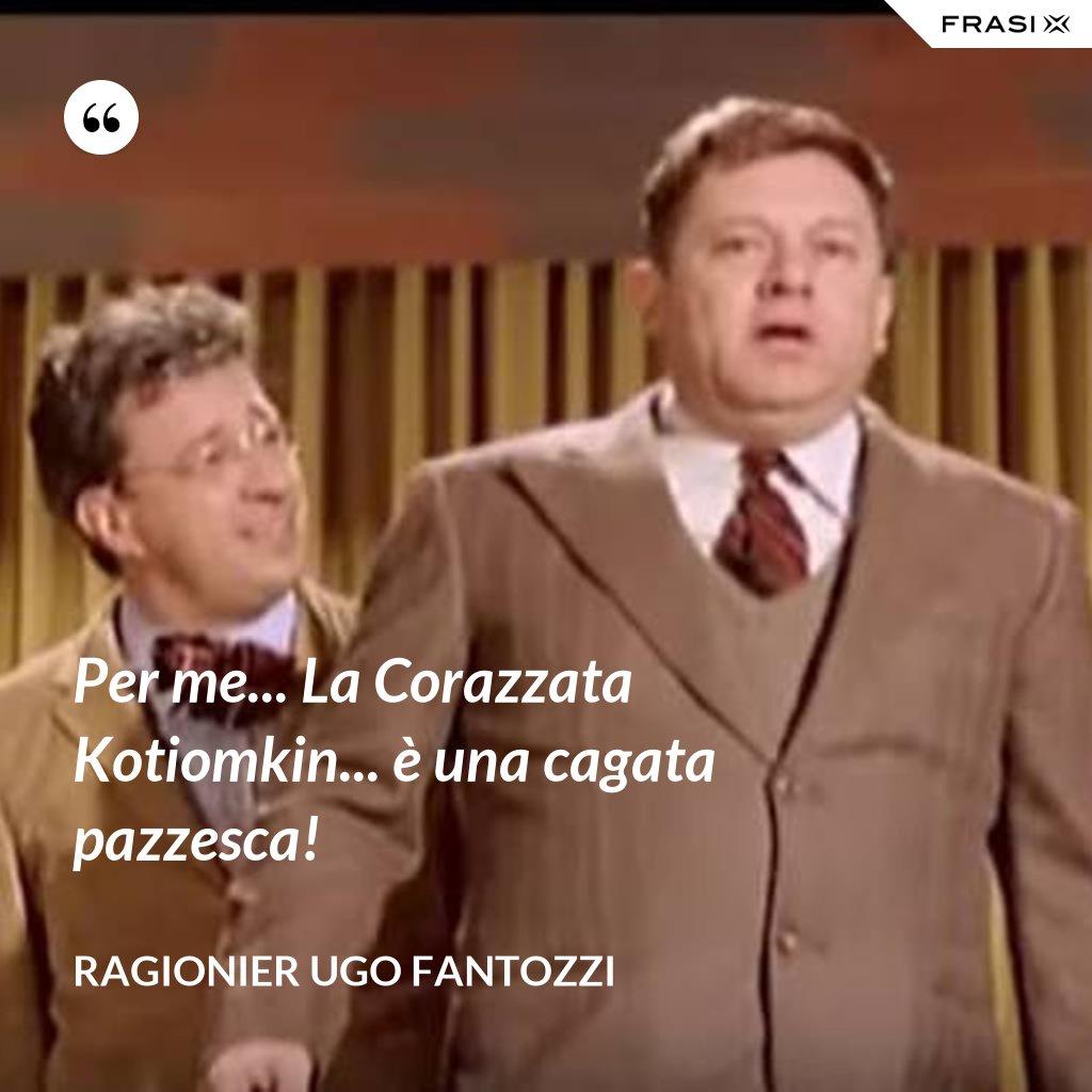 Per me... La Corazzata Kotiomkin... è una cagata pazzesca! - ragionier Ugo Fantozzi