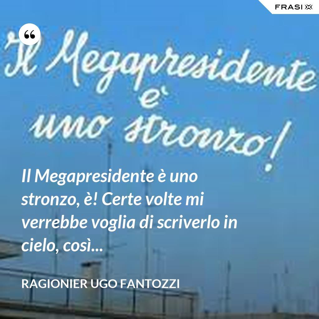 Il Megapresidente è uno stronzo, è! Certe volte mi verrebbe voglia di scriverlo in cielo, così... - ragionier Ugo Fantozzi