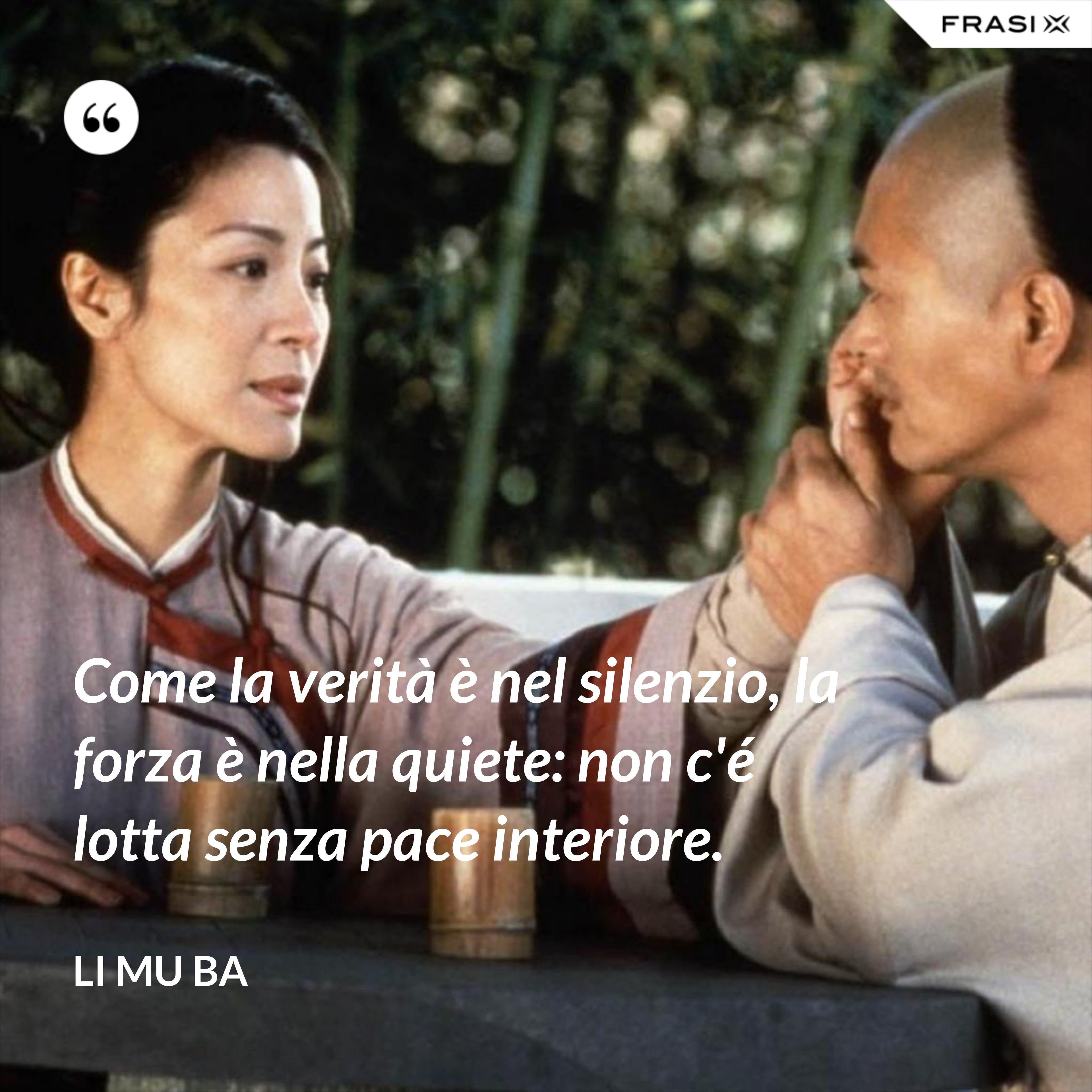 Come la verità è nel silenzio, la forza è nella quiete: non c'é lotta senza pace interiore. - Li Mu Ba