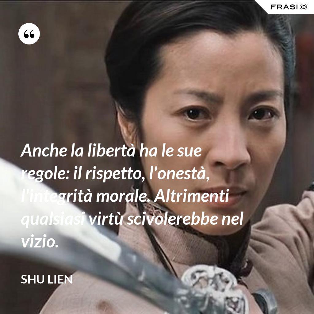 Anche la libertà ha le sue regole: il rispetto, l'onestà, l'integrità morale. Altrimenti qualsiasi virtù scivolerebbe nel vizio. - Shu Lien