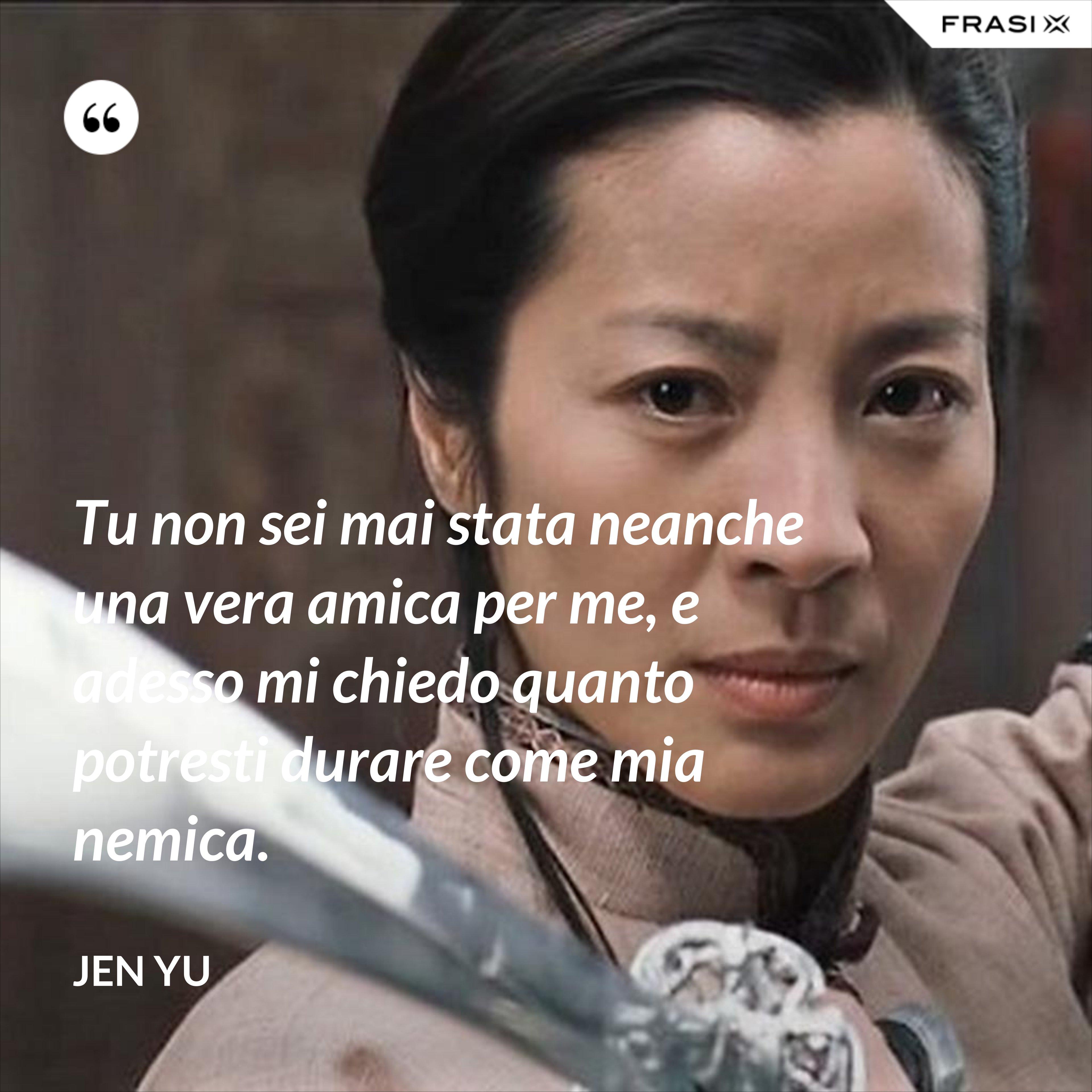 Tu non sei mai stata neanche una vera amica per me, e adesso mi chiedo quanto potresti durare come mia nemica. - Jen Yu