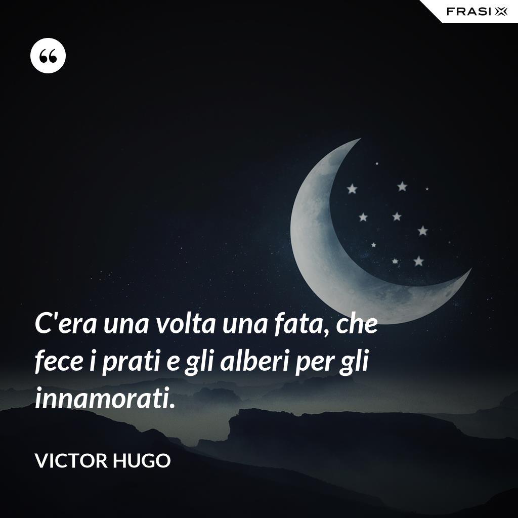C'era una volta una fata, che fece i prati e gli alberi per gli innamorati. - Victor Hugo