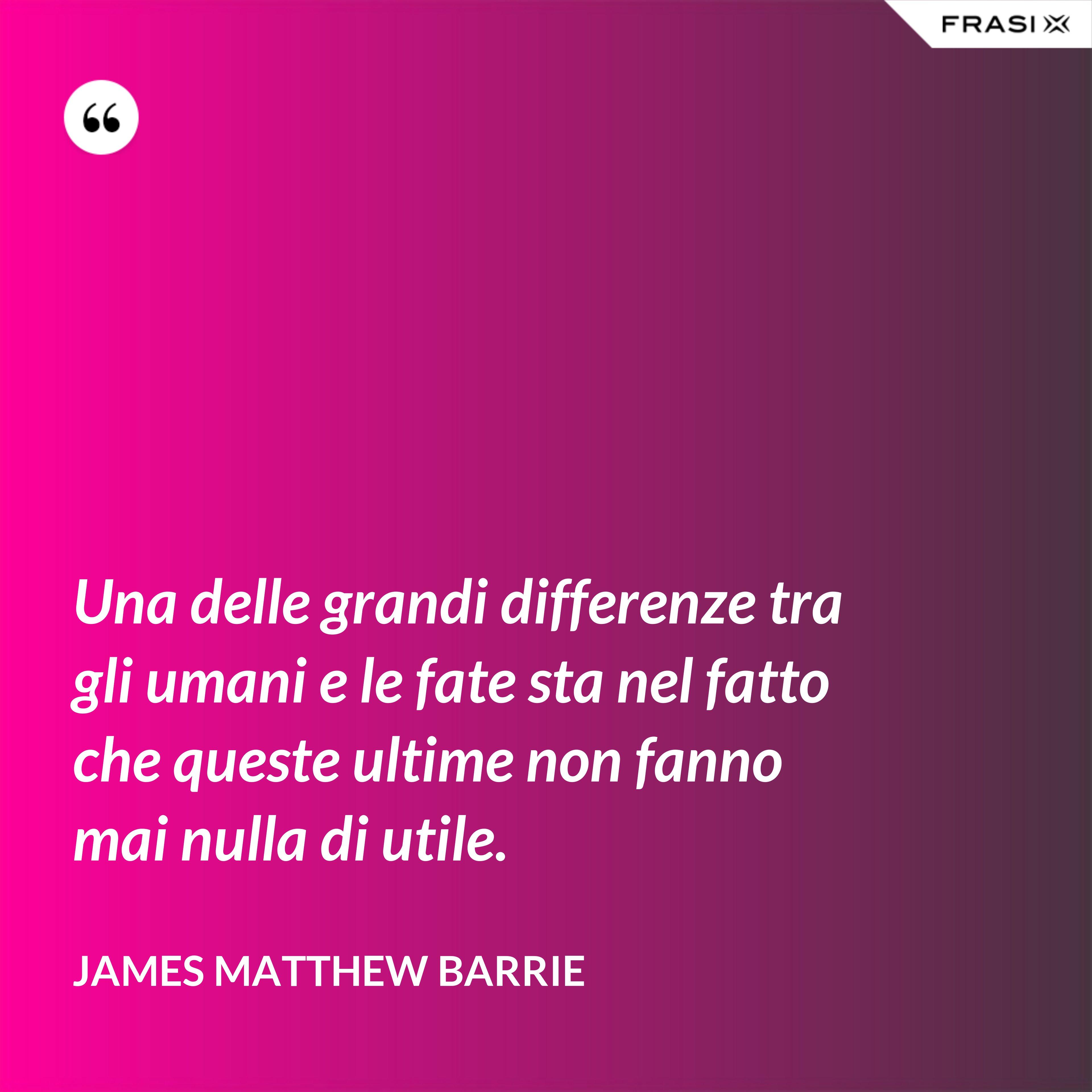Una delle grandi differenze tra gli umani e le fate sta nel fatto che queste ultime non fanno mai nulla di utile. - James Matthew Barrie