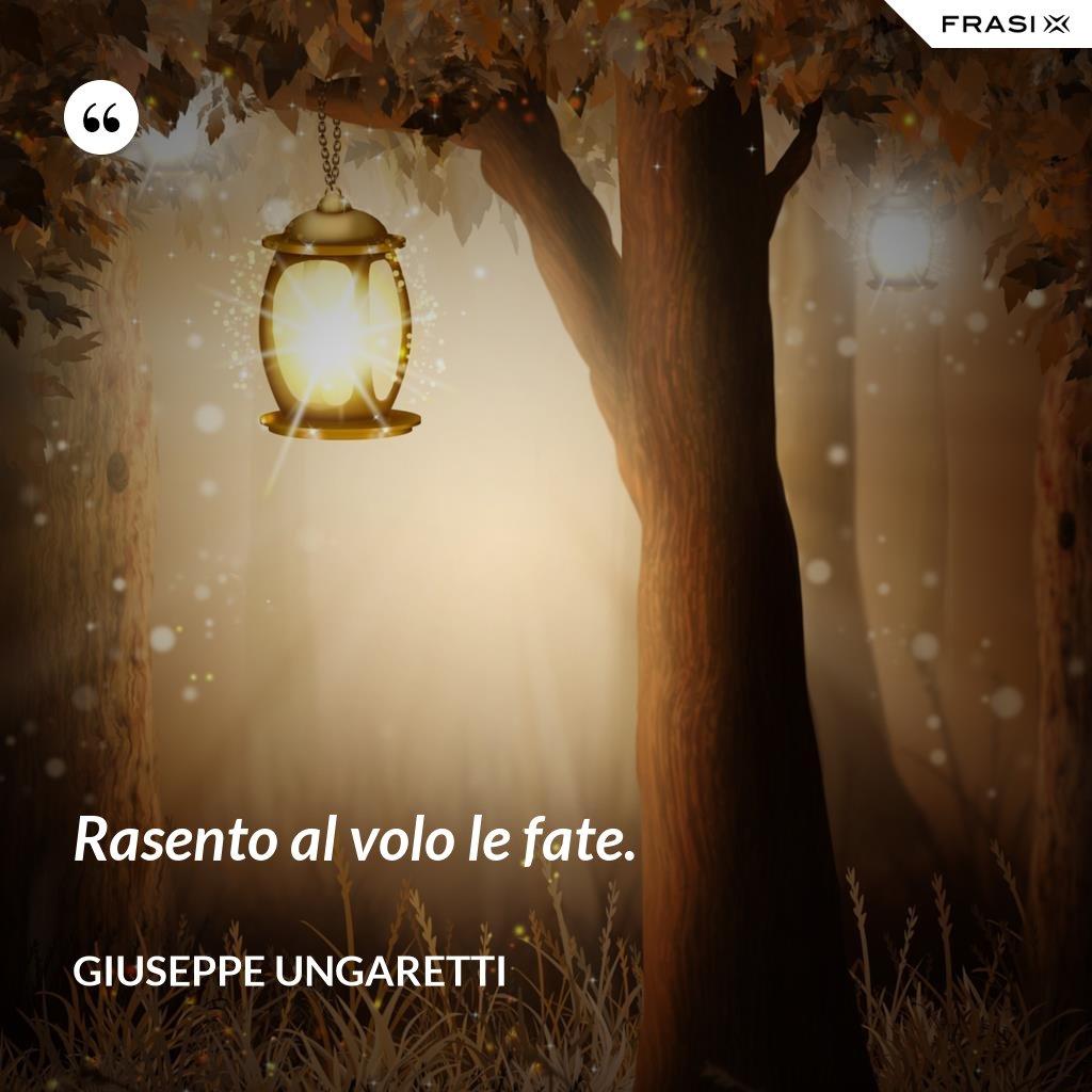 Rasento al volo le fate. - Giuseppe Ungaretti