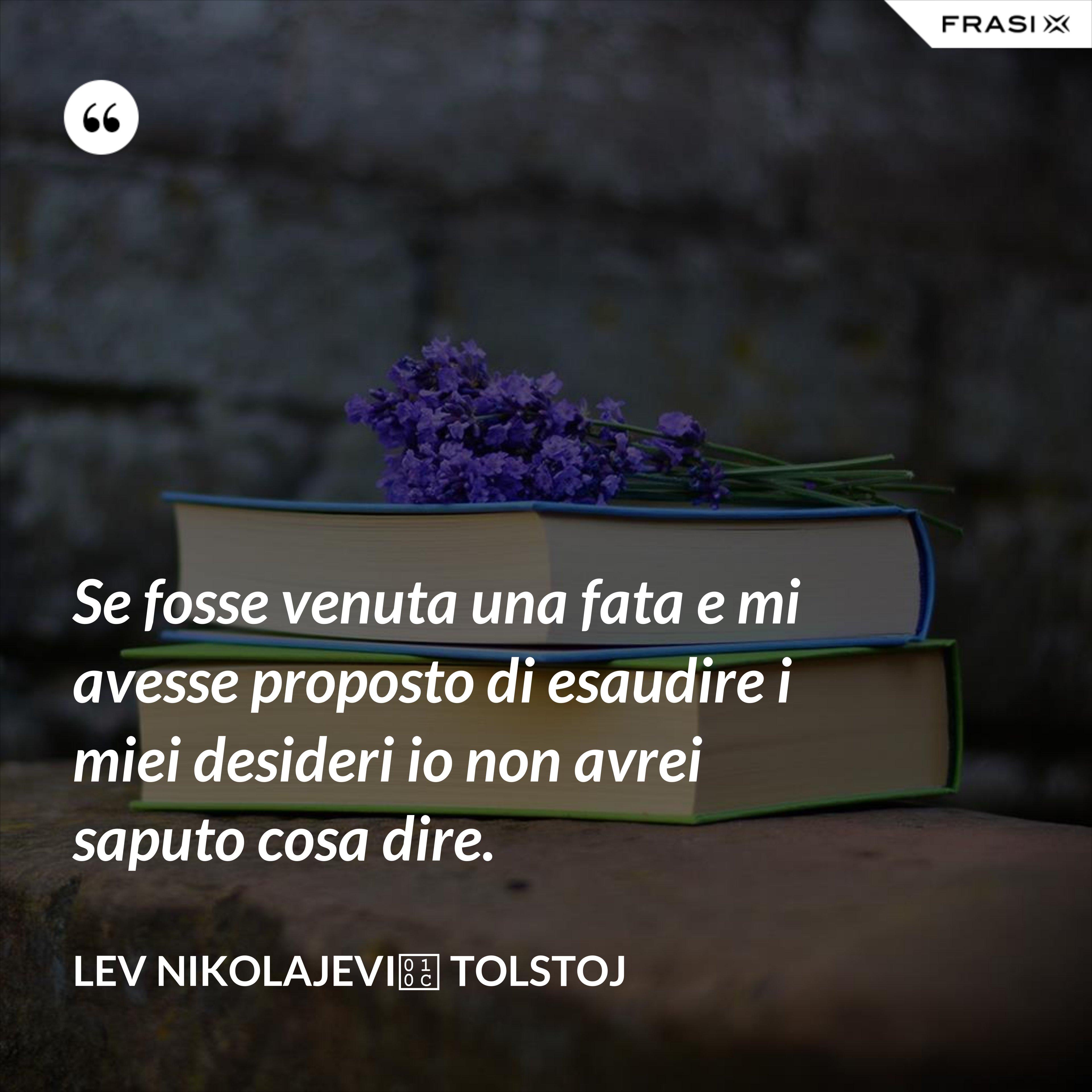 Se fosse venuta una fata e mi avesse proposto di esaudire i miei desideri io non avrei saputo cosa dire. - Lev Nikolajevič Tolstoj