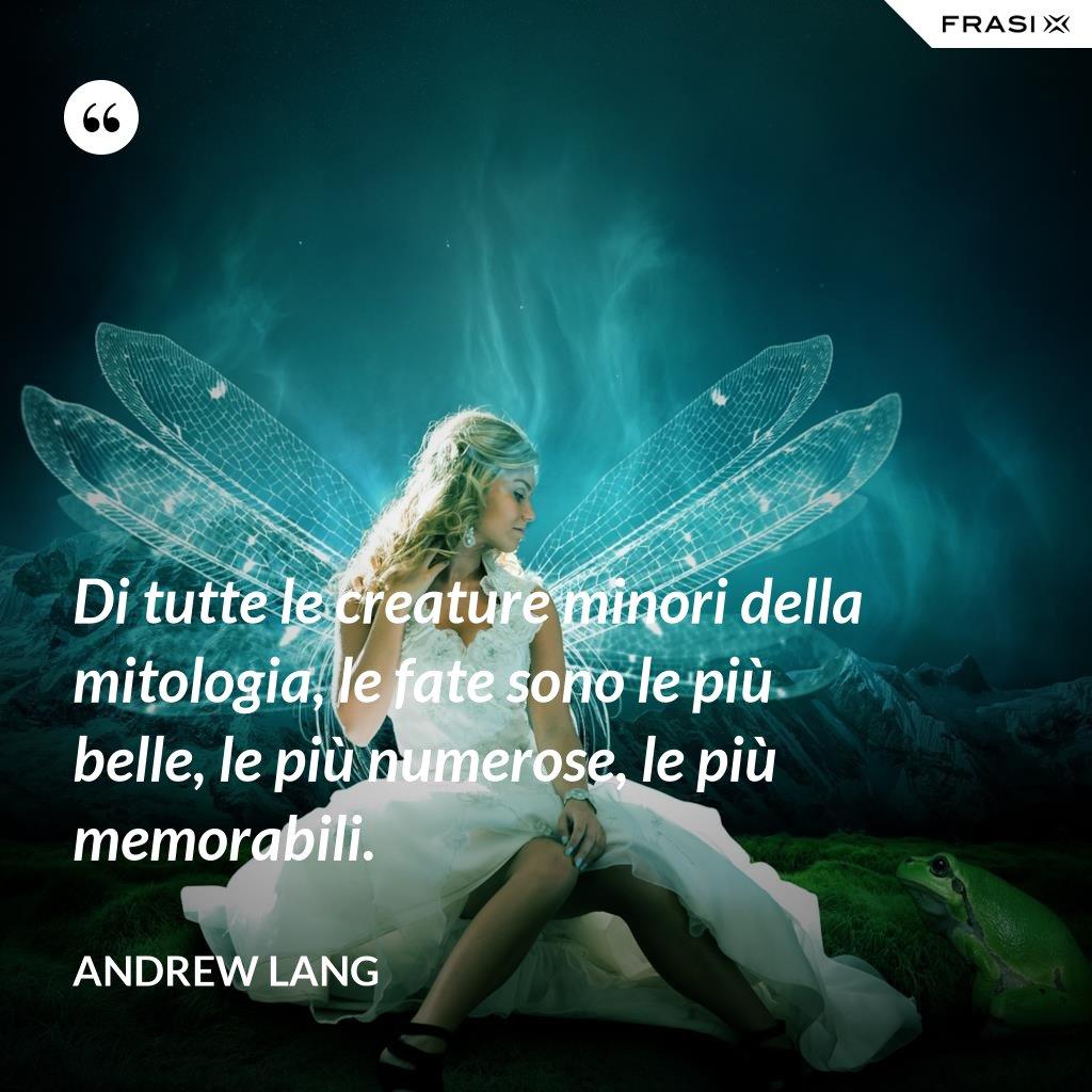 Di tutte le creature minori della mitologia, le fate sono le più belle, le più numerose, le più memorabili. - Andrew Lang