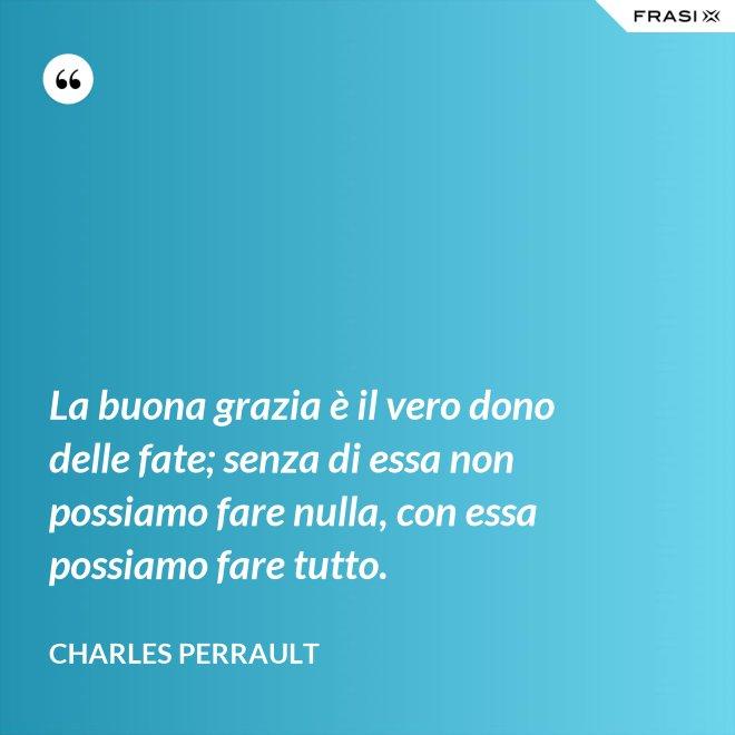 La buona grazia è il vero dono delle fate; senza di essa non possiamo fare nulla, con essa possiamo fare tutto. - Charles Perrault