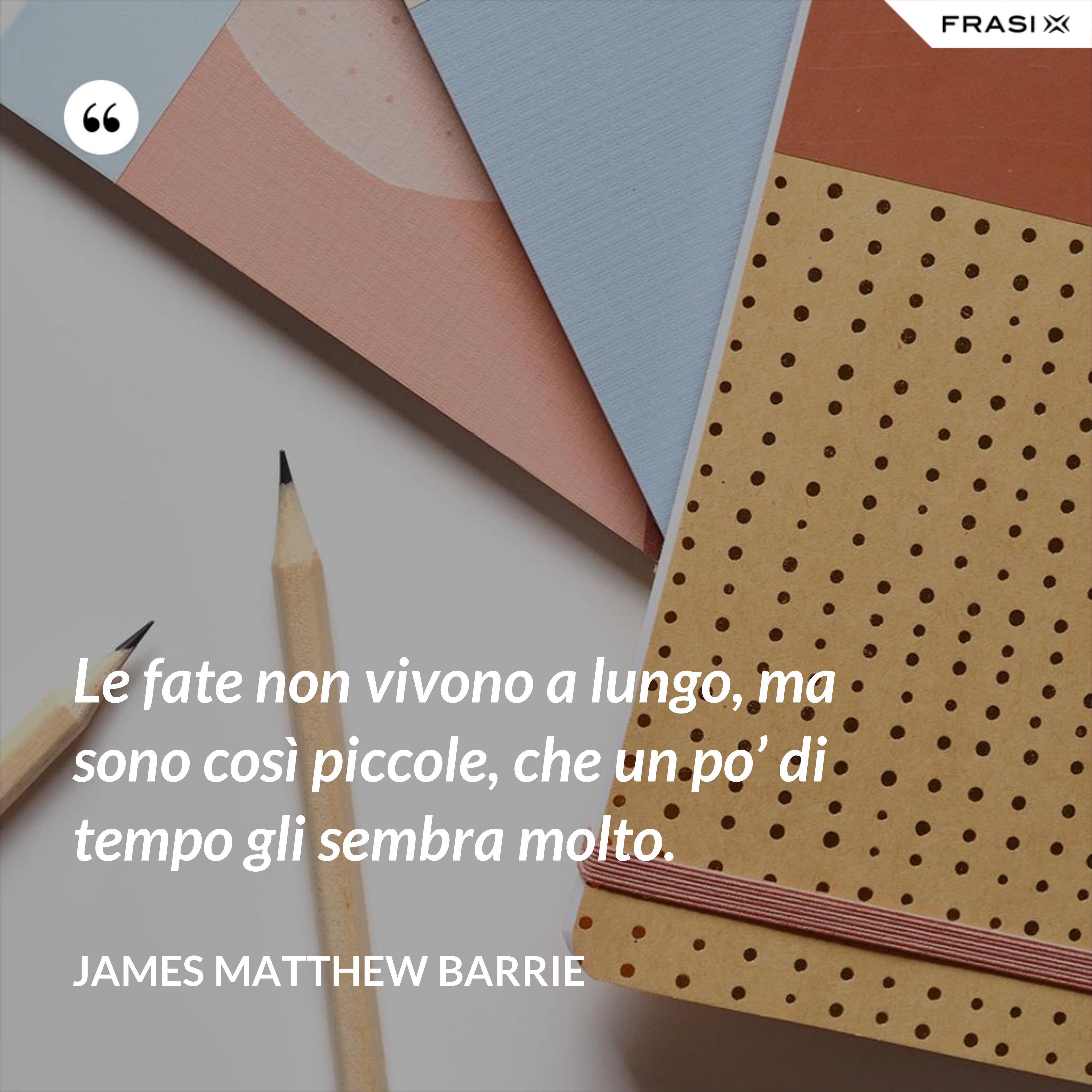 Le fate non vivono a lungo, ma sono così piccole, che un po' di tempo gli sembra molto. - James Matthew Barrie