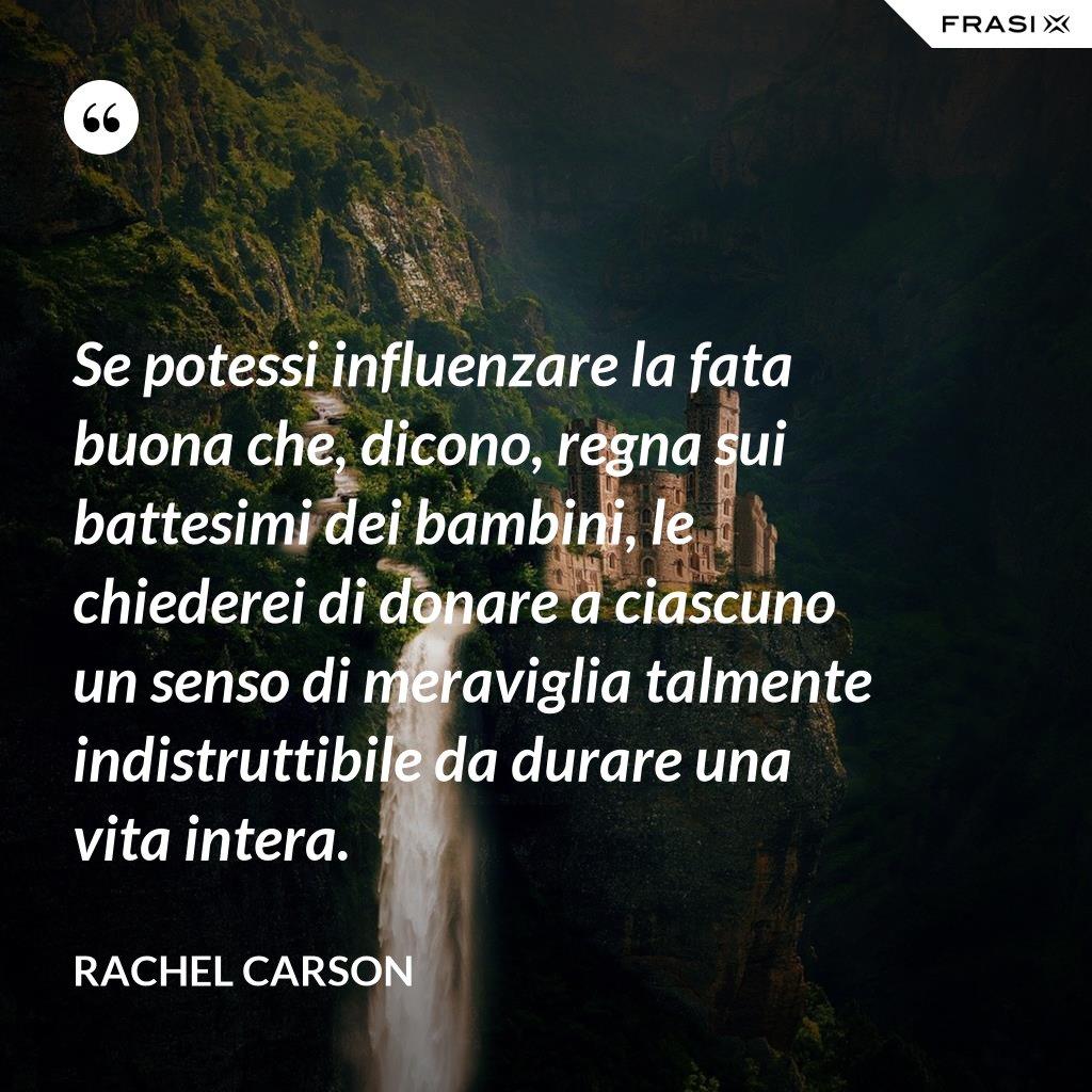 Se potessi influenzare la fata buona che, dicono, regna sui battesimi dei bambini, le chiederei di donare a ciascuno un senso di meraviglia talmente indistruttibile da durare una vita intera. - Rachel Carson
