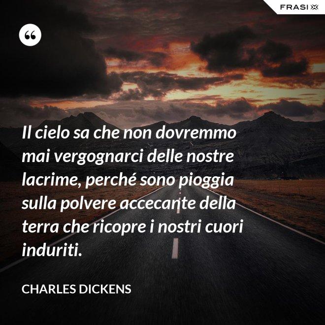 Il cielo sa che non dovremmo mai vergognarci delle nostre lacrime, perché sono pioggia sulla polvere accecante della terra che ricopre i nostri cuori induriti. - Charles Dickens