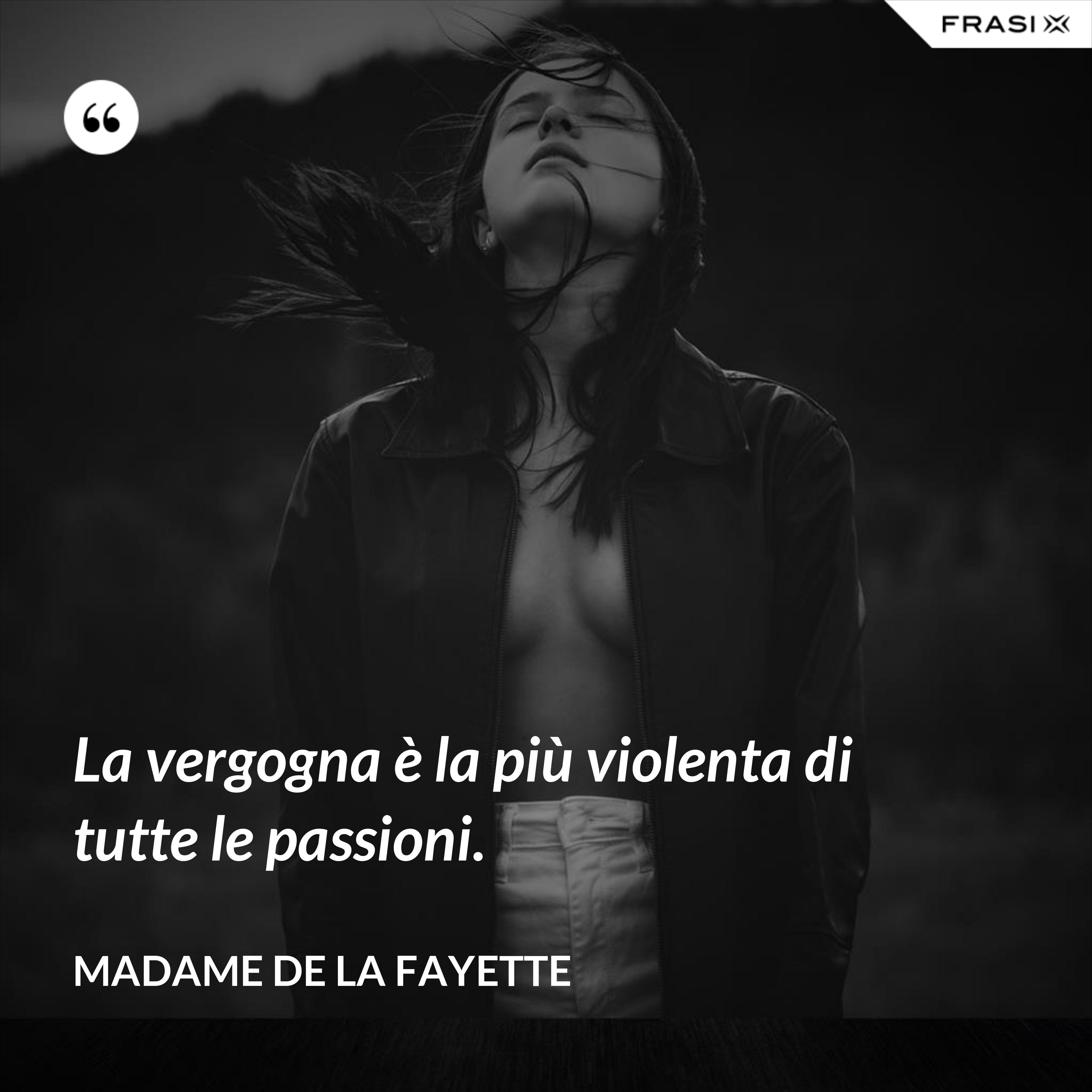 La vergogna è la più violenta di tutte le passioni. - Madame de La Fayette