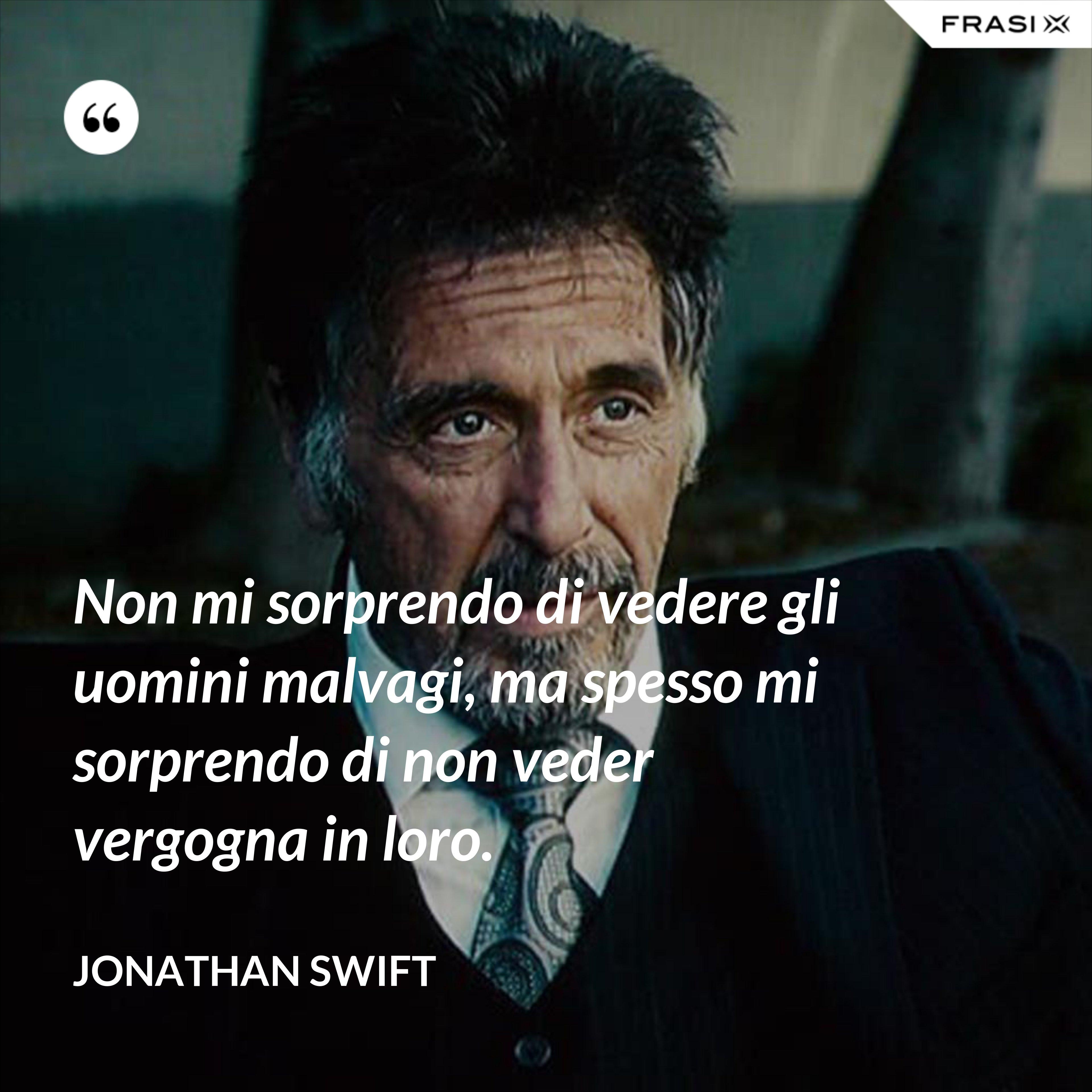 Non mi sorprendo di vedere gli uomini malvagi, ma spesso mi sorprendo di non veder vergogna in loro. - Jonathan Swift