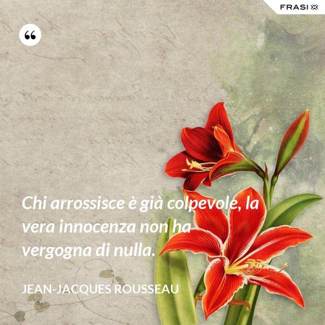 Chi arrossisce è già colpevole, la vera innocenza non ha vergogna di nulla. - Jean-Jacques Rousseau