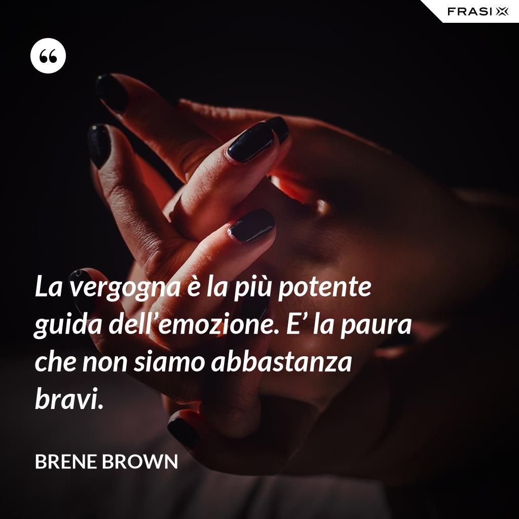 La vergogna è la più potente guida dell'emozione. E' la paura che non siamo abbastanza bravi. - Brene Brown