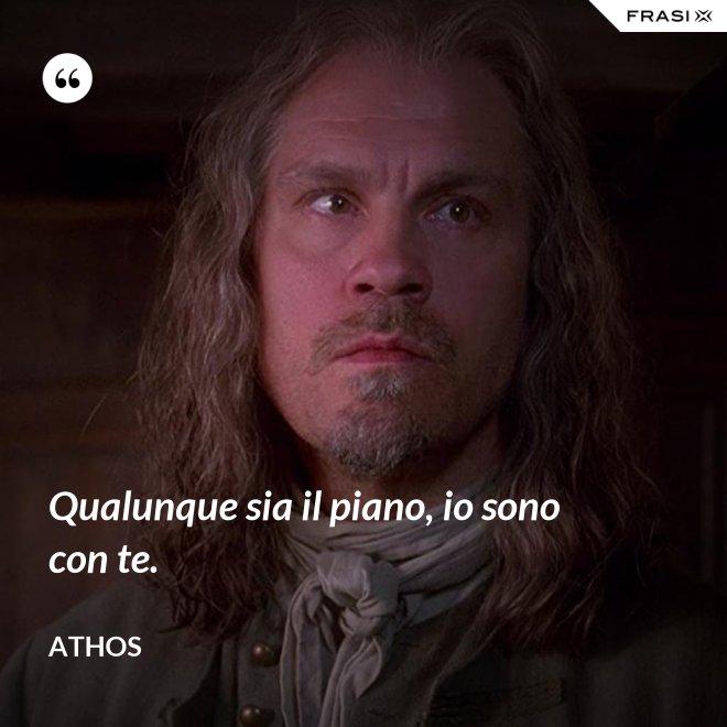Qualunque sia il piano, io sono con te. - Athos