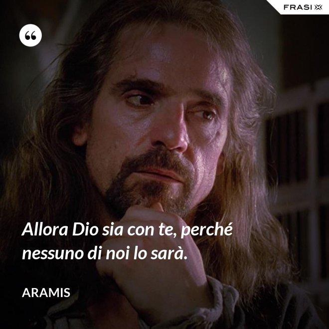 Allora Dio sia con te, perché nessuno di noi lo sarà. - Aramis
