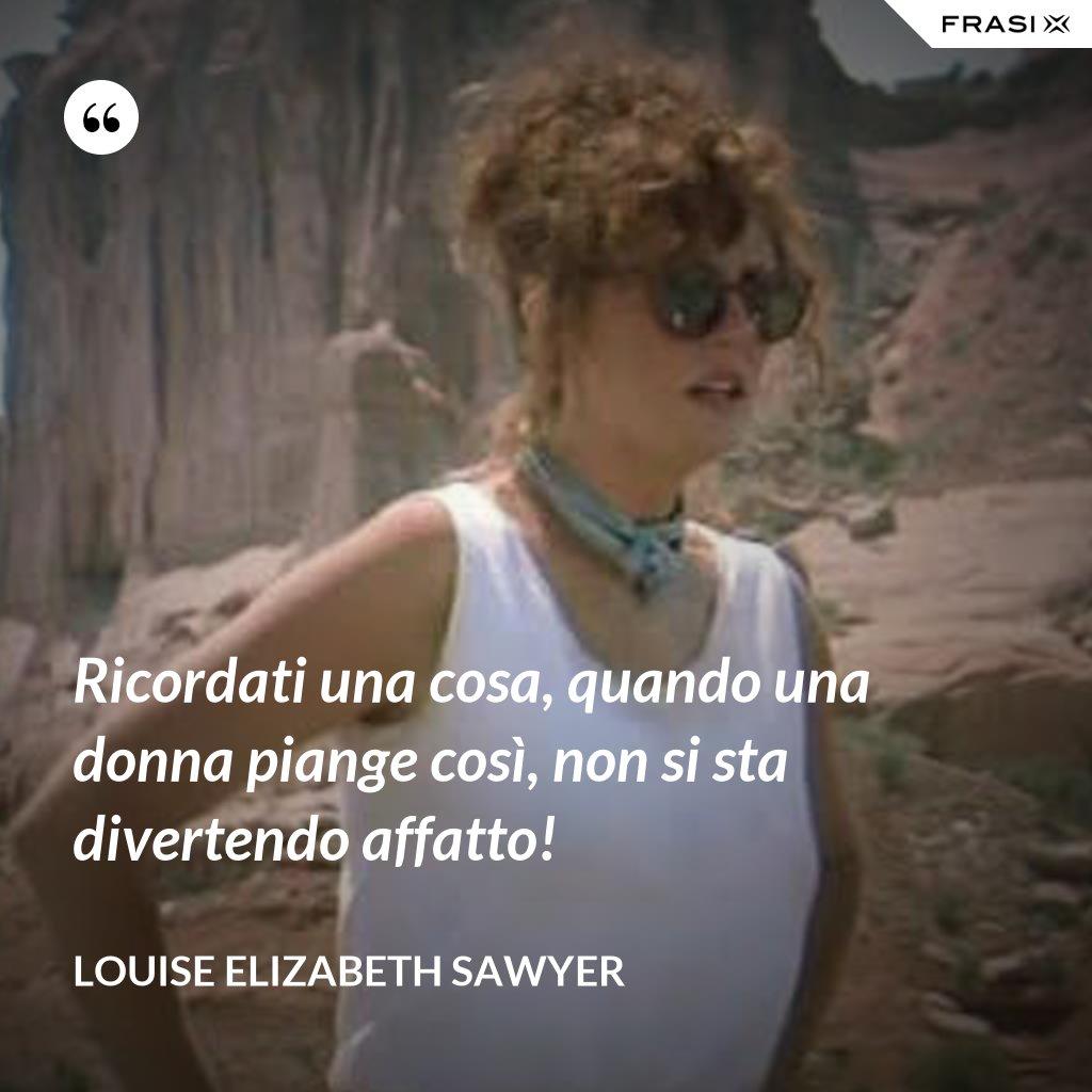 Ricordati una cosa, quando una donna piange così, non si sta divertendo affatto! - Louise Elizabeth Sawyer