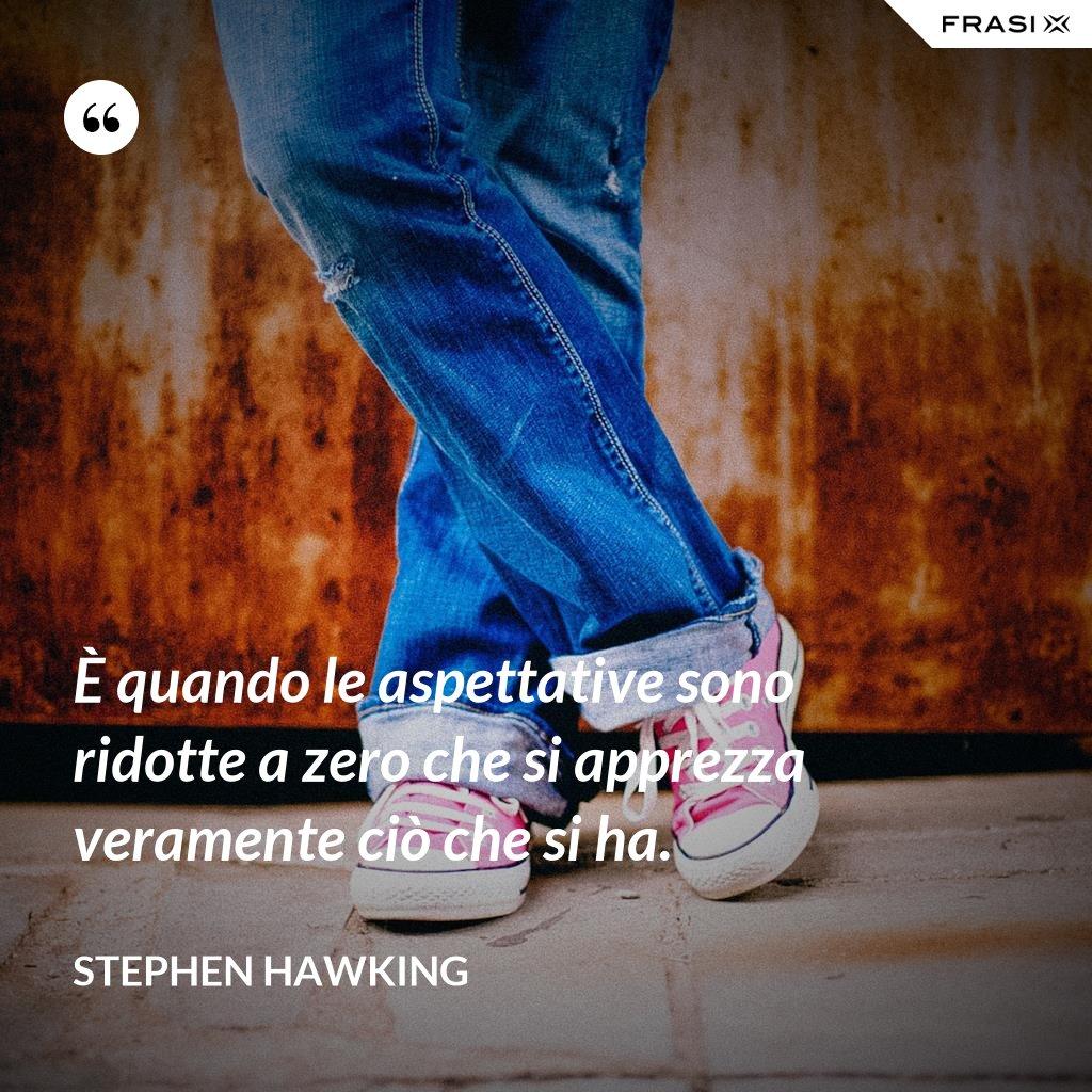 È quando le aspettative sono ridotte a zero che si apprezza veramente ciò che si ha. - Stephen Hawking
