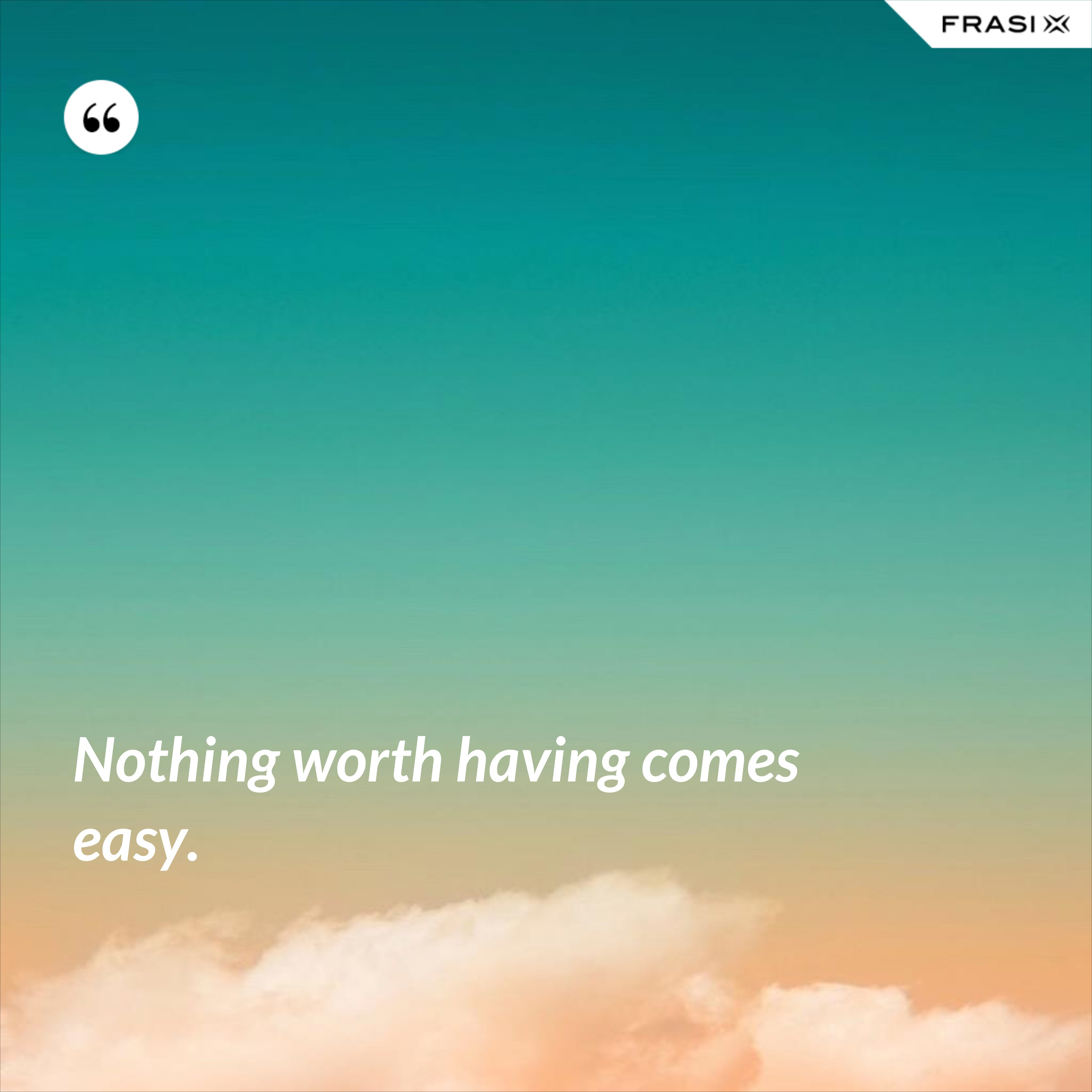 Nothing worth having comes easy. - Anonimo